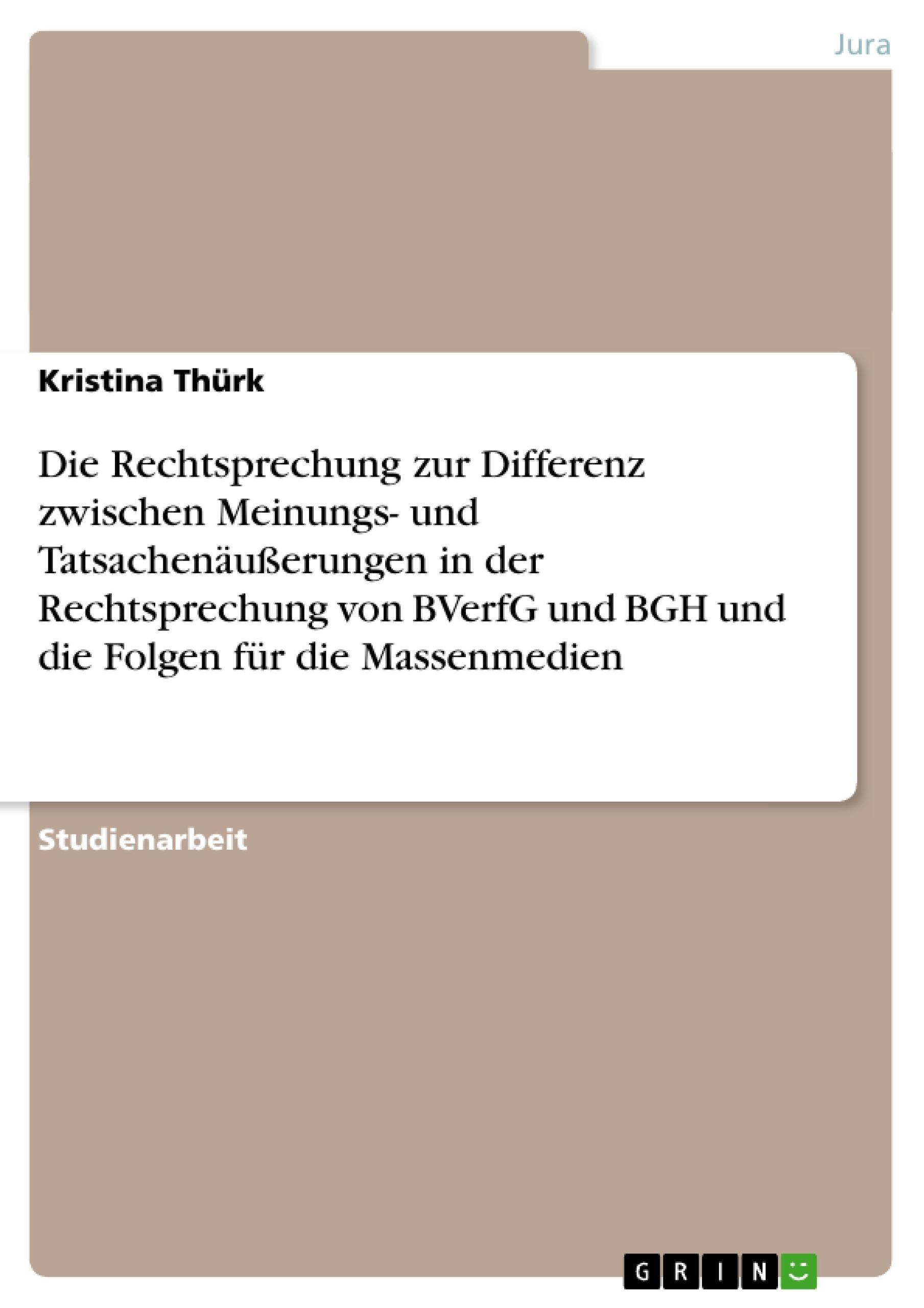 Titel: Die Rechtsprechung zur Differenz zwischen Meinungs- und Tatsachenäußerungen in der Rechtsprechung von BVerfG und BGH und die Folgen für die Massenmedien