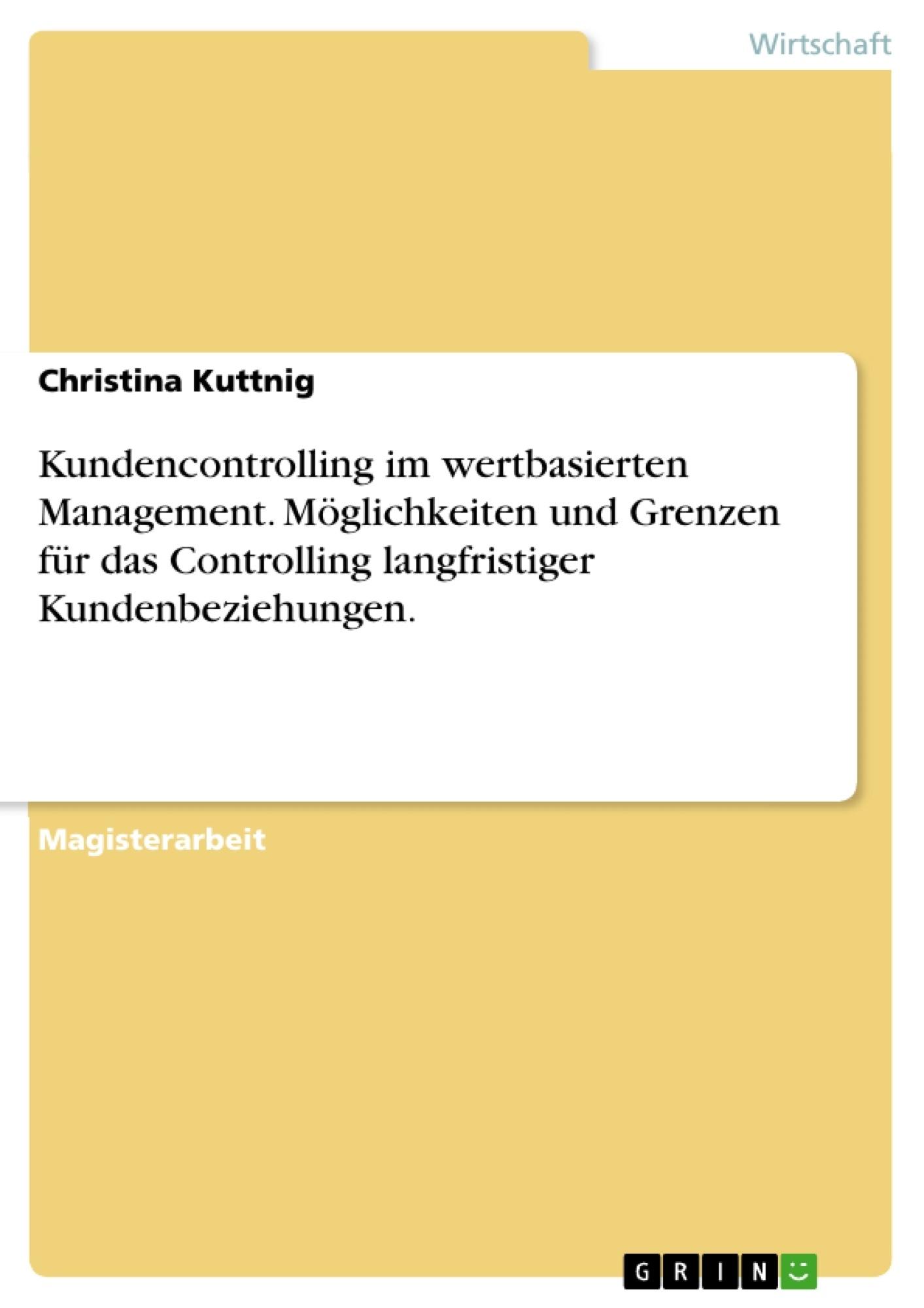 Titel: Kundencontrolling im wertbasierten Management. Möglichkeiten und Grenzen für das Controlling langfristiger Kundenbeziehungen.