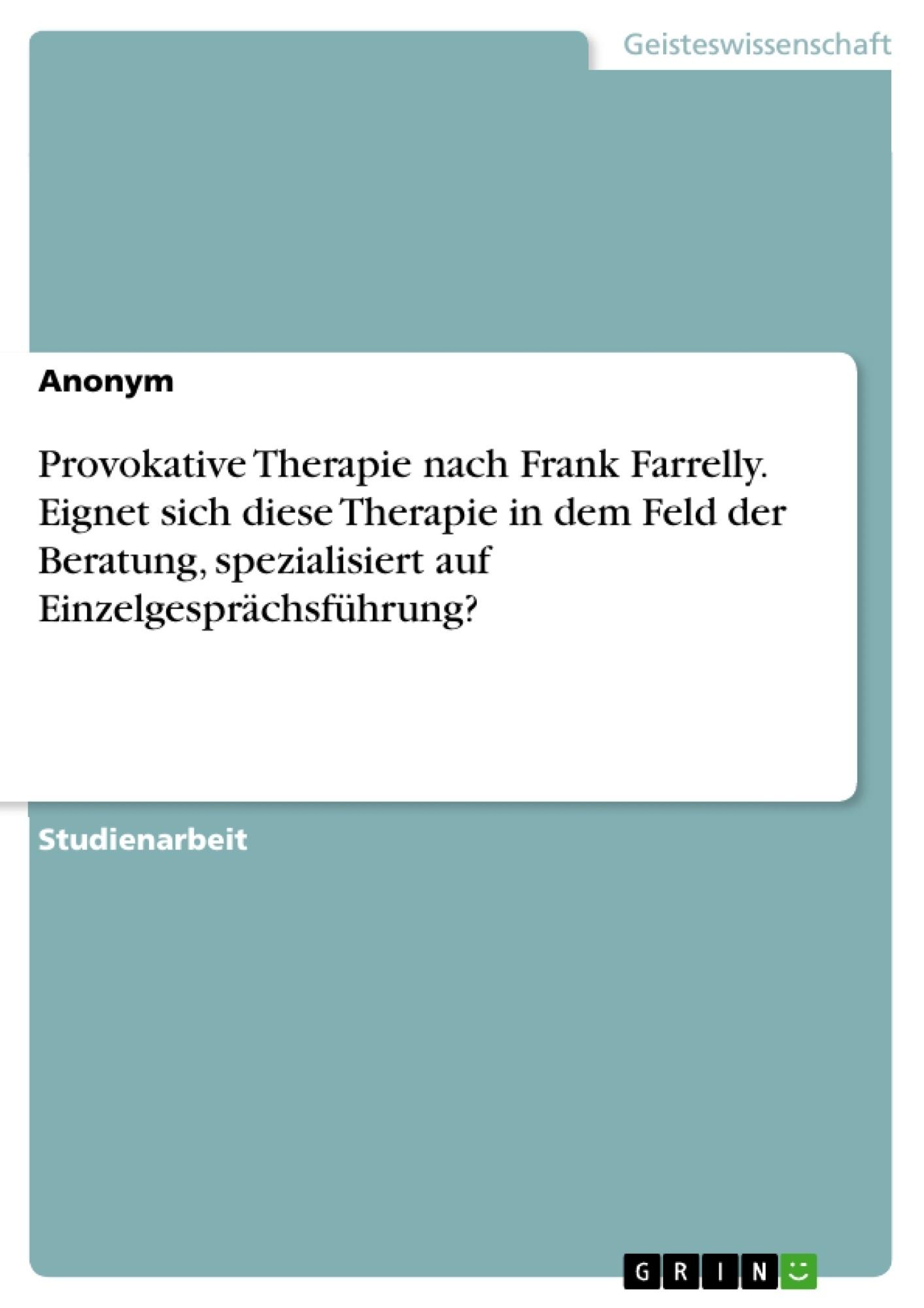Titel: Provokative Therapie nach Frank Farrelly. Eignet sich diese Therapie in dem Feld der Beratung, spezialisiert auf Einzelgesprächsführung?