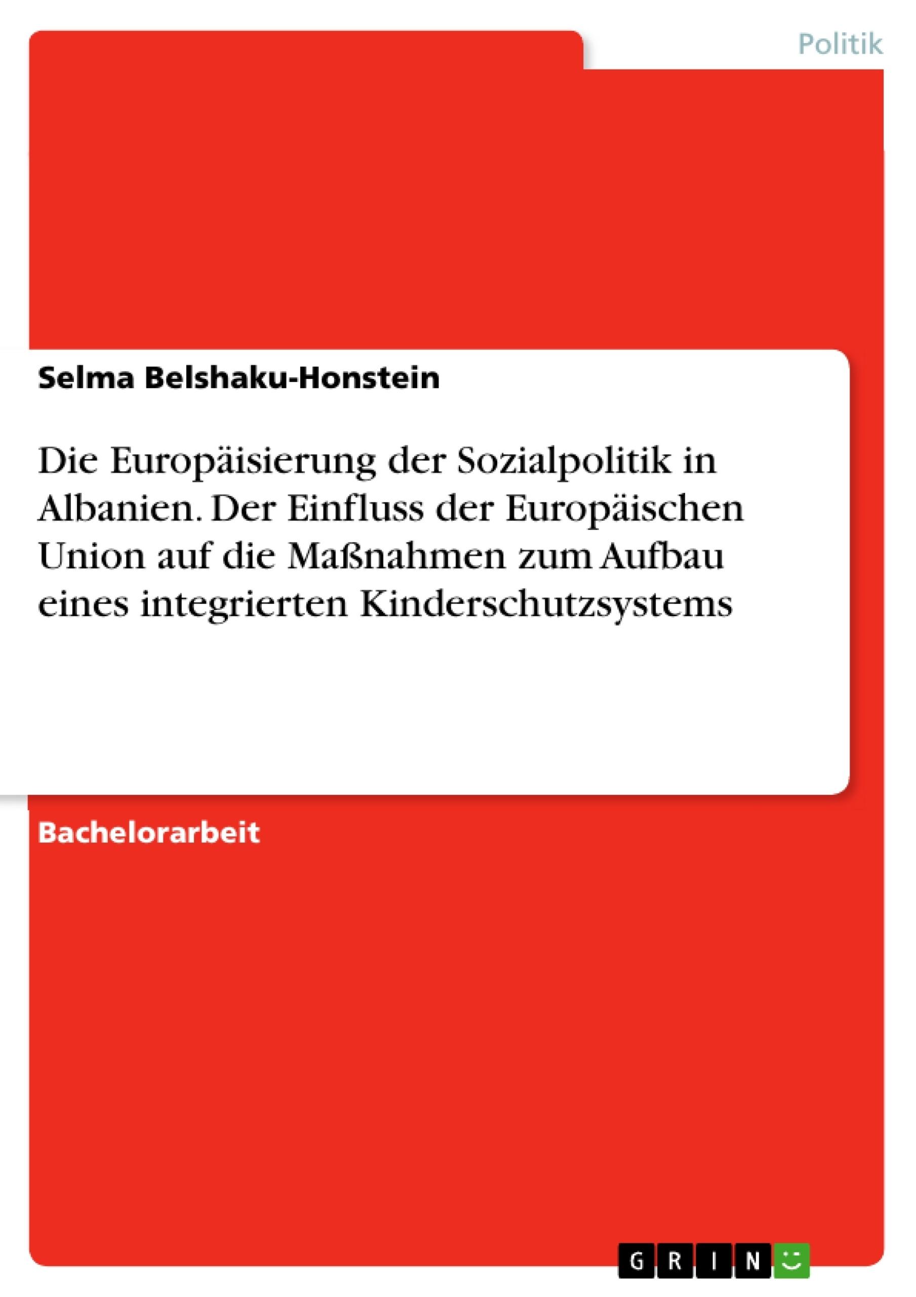 Titel: Die Europäisierung der Sozialpolitik in Albanien. Der Einfluss der Europäischen Union auf die Maßnahmen zum Aufbau eines integrierten Kinderschutzsystems