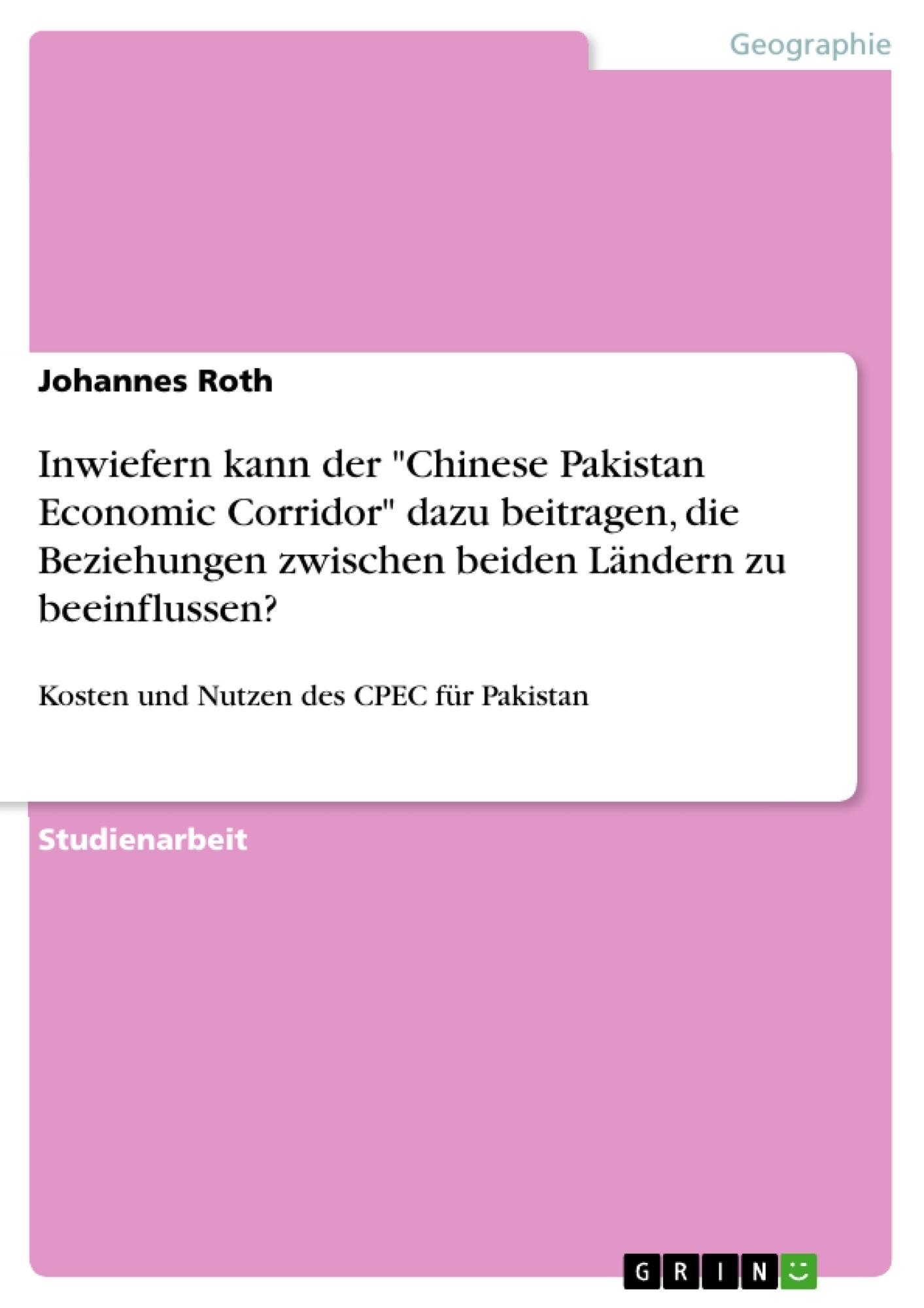 """Titel: Inwiefern kann der """"Chinese Pakistan Economic Corridor"""" dazu beitragen, die Beziehungen zwischen beiden Ländern zu beeinflussen?"""