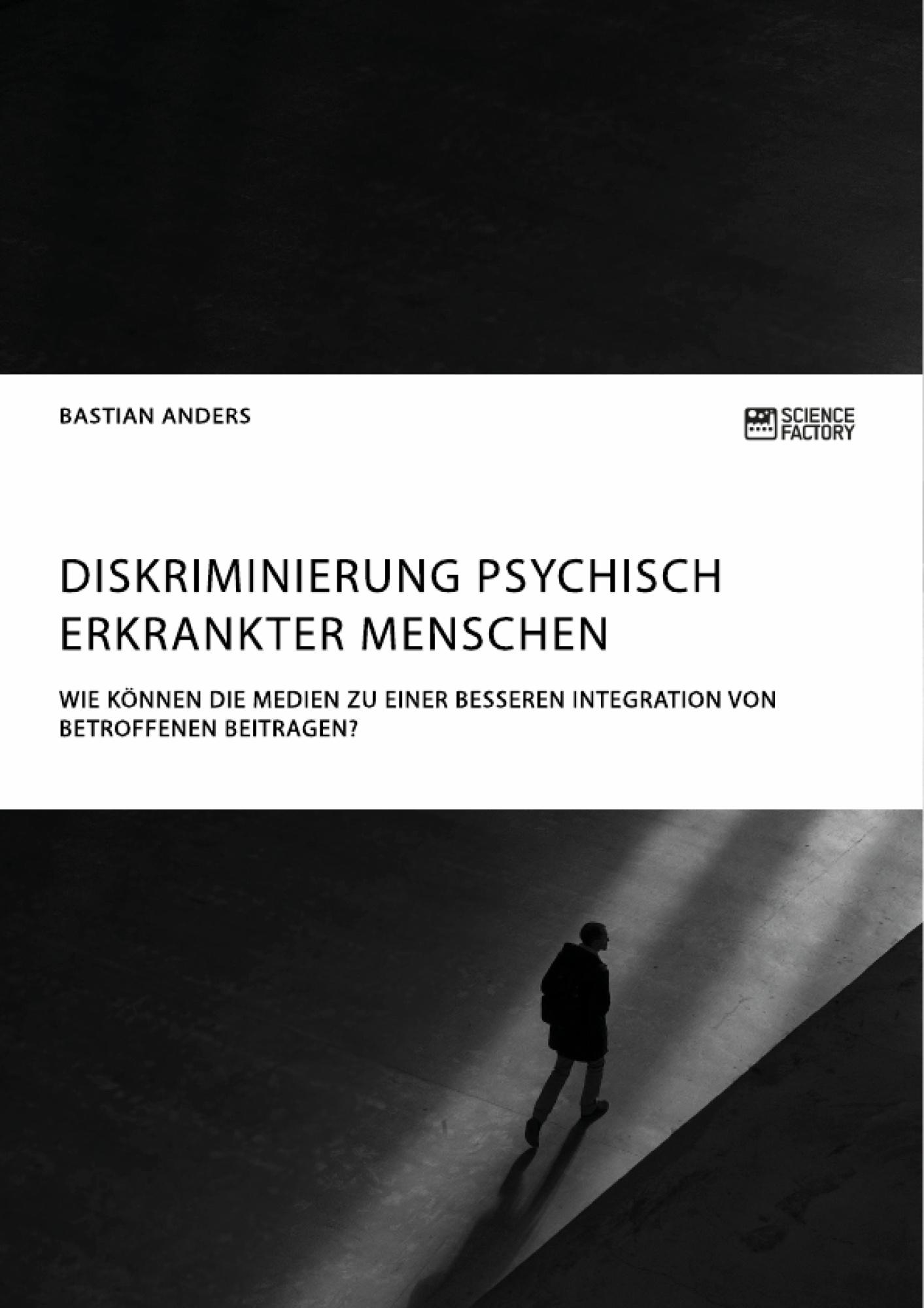 Titel: Diskriminierung psychisch erkrankter Menschen. Wie können die Medien zu einer besseren Integration von Betroffenen beitragen?