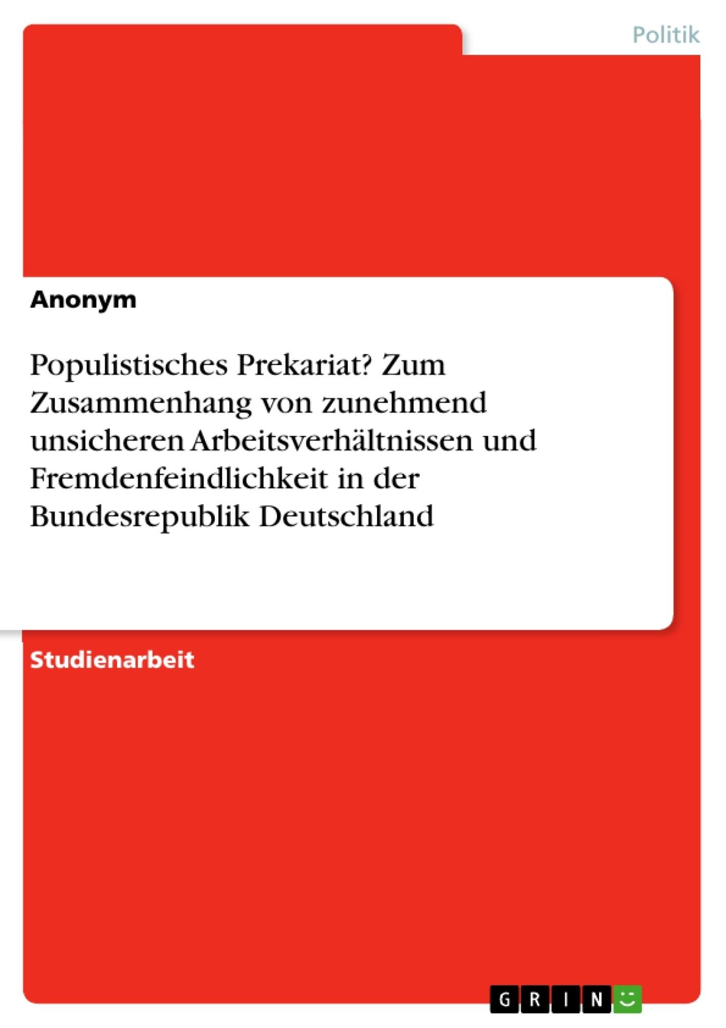 Titel: Populistisches Prekariat? Zum Zusammenhang von zunehmend unsicheren Arbeitsverhältnissen und Fremdenfeindlichkeit in der Bundesrepublik Deutschland