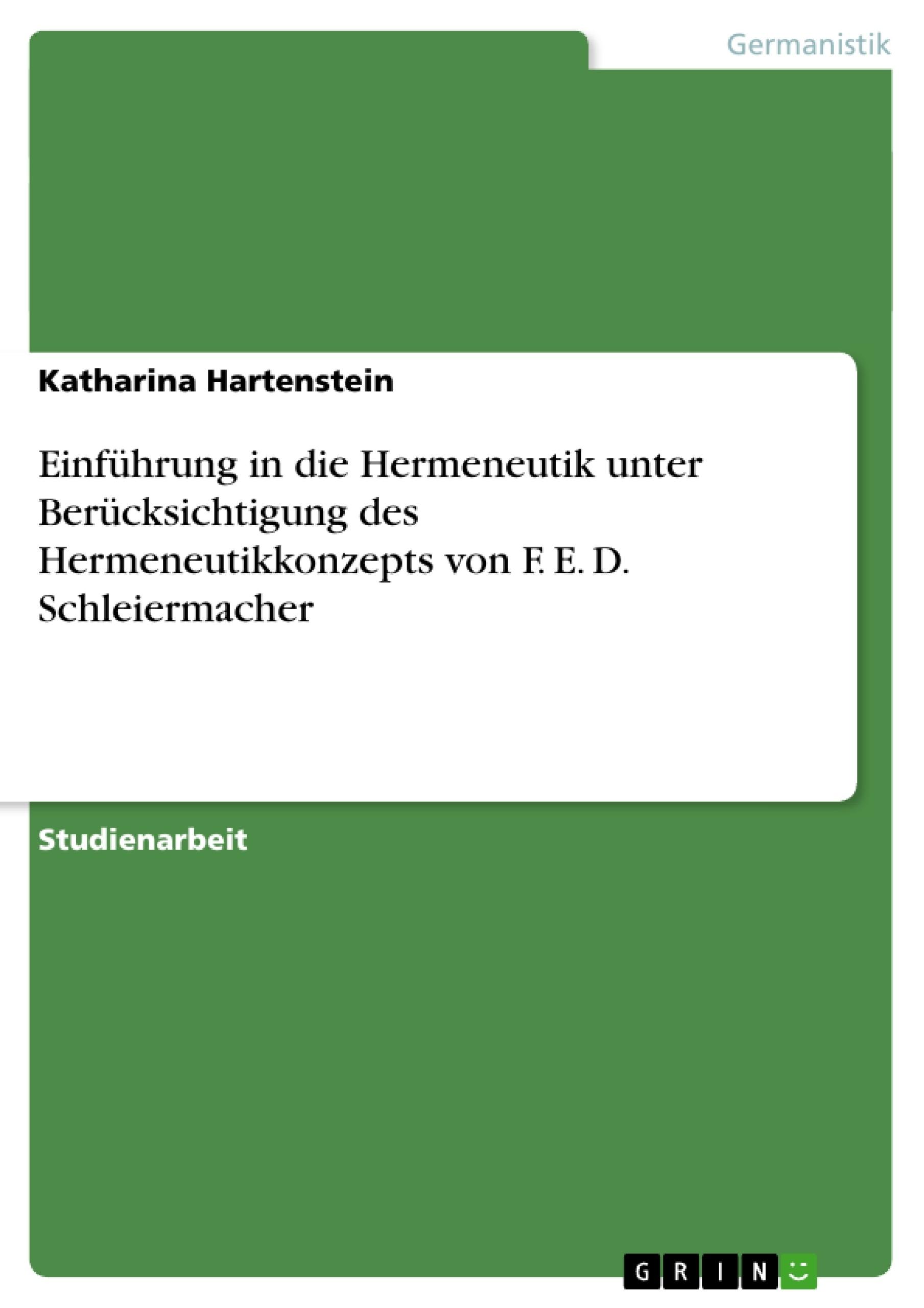 Titel: Einführung in die Hermeneutik unter Berücksichtigung des Hermeneutikkonzepts von F. E. D. Schleiermacher