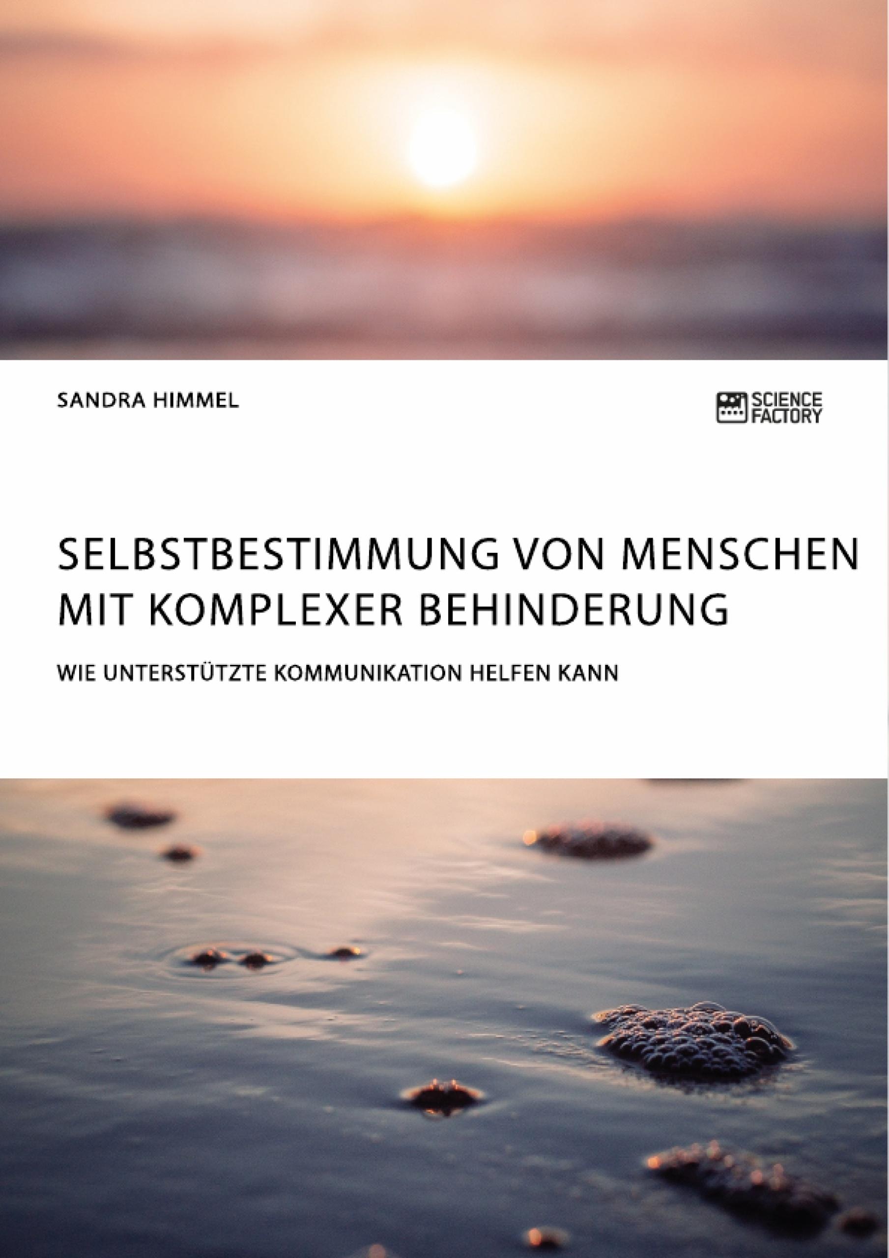 Titel: Selbstbestimmung von Menschen mit komplexer Behinderung. Wie Unterstützte Kommunikation helfen kann