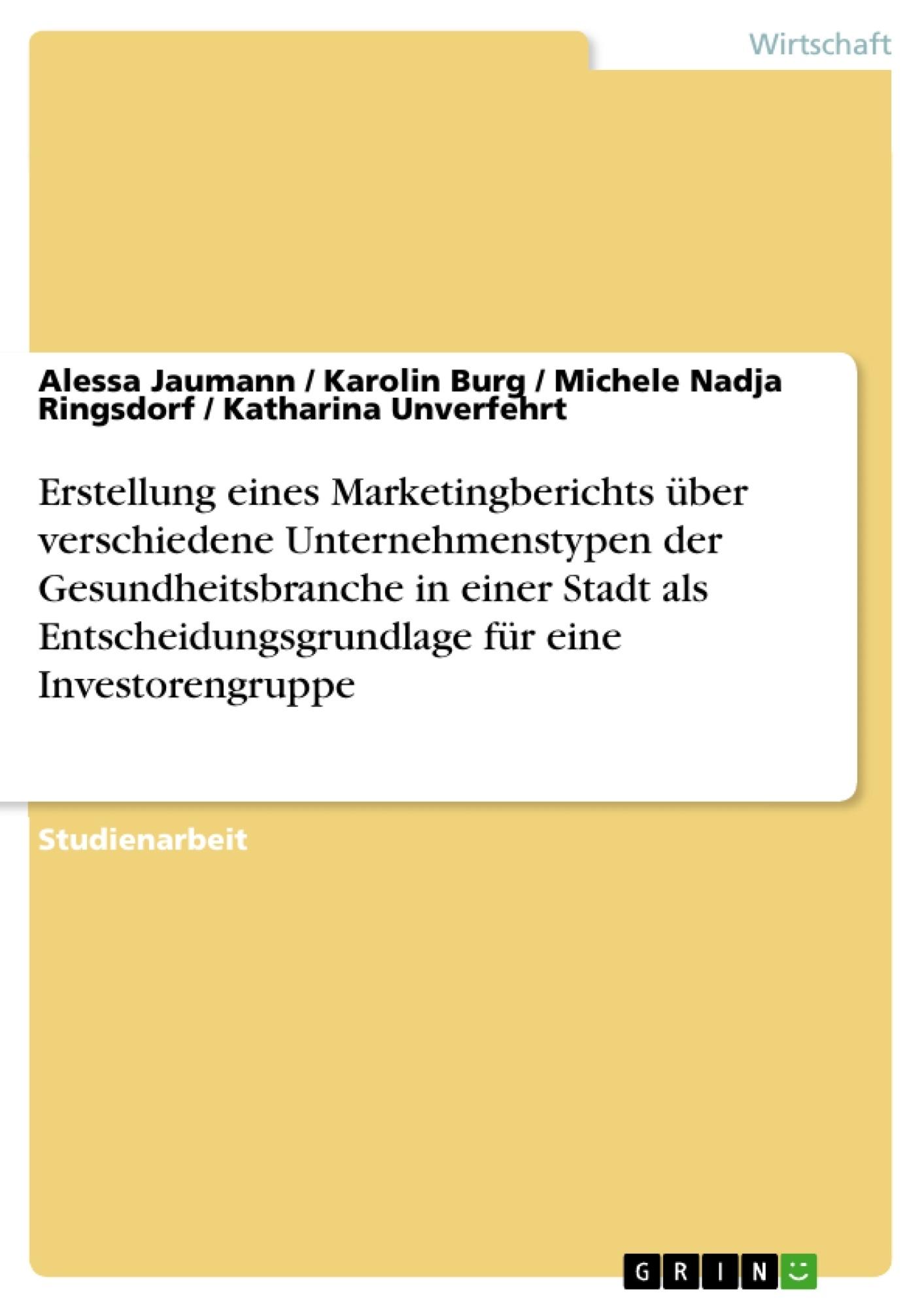Titel: Erstellung eines Marketingberichts über verschiedene Unternehmenstypen der Gesundheitsbranche in einer Stadt als Entscheidungsgrundlage für eine Investorengruppe