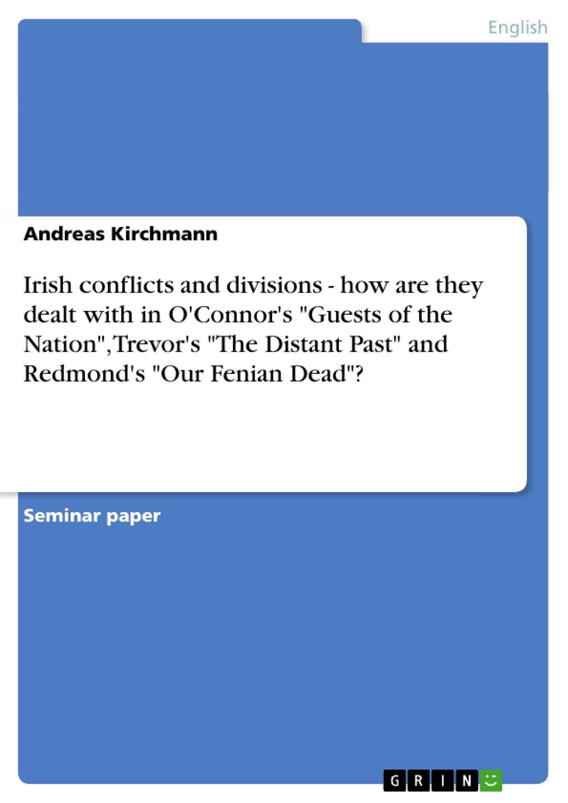 """Title: Irish conflicts and divisions - how are they dealt with in O'Connor's """"Guests of the Nation"""", Trevor's """"The Distant Past"""" and Redmond's """"Our Fenian Dead""""?"""