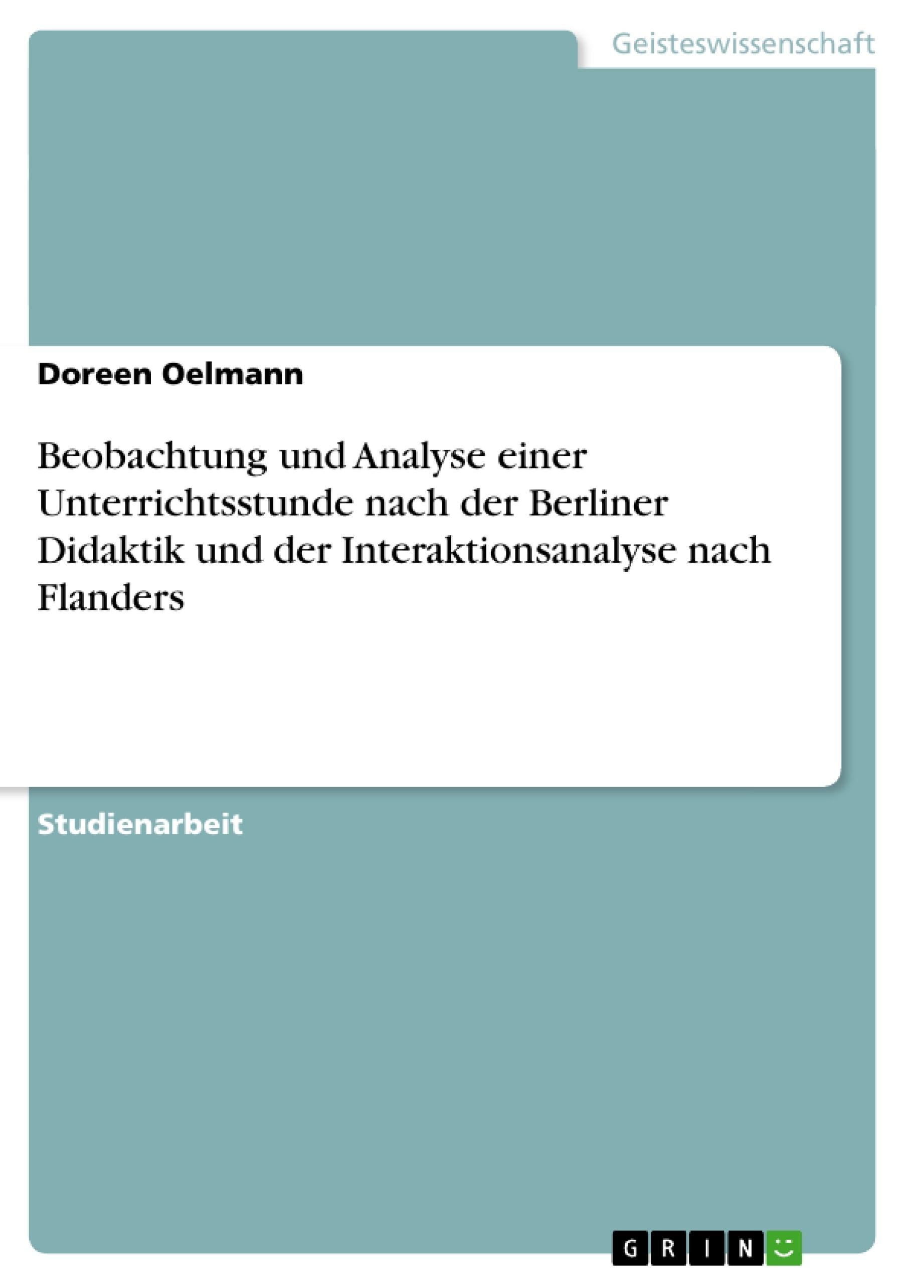 Titel: Beobachtung und Analyse einer Unterrichtsstunde nach der Berliner Didaktik und der Interaktionsanalyse nach Flanders