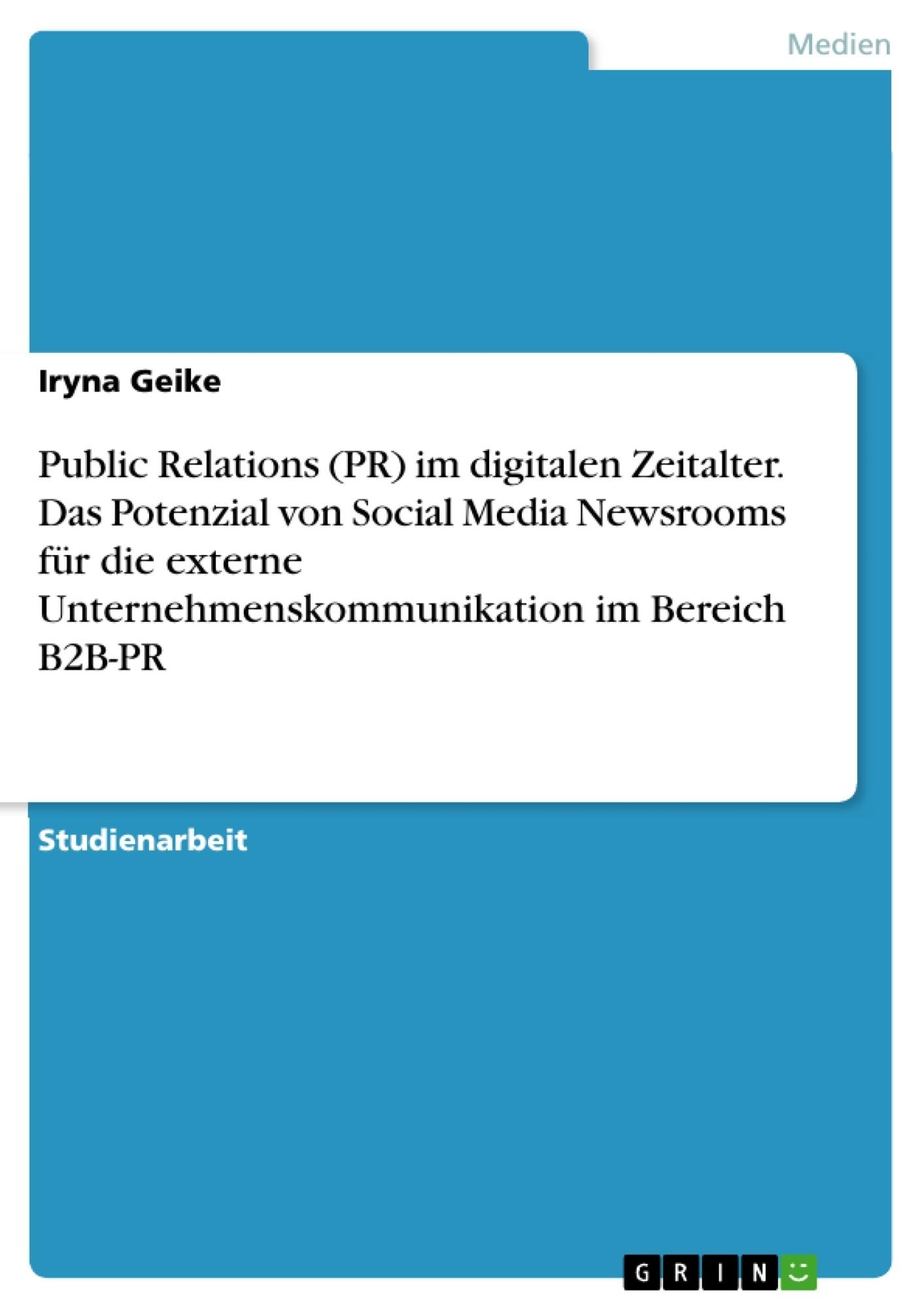 Titel: Public Relations (PR) im digitalen Zeitalter. Das Potenzial von Social Media Newsrooms für die externe Unternehmenskommunikation im Bereich B2B-PR