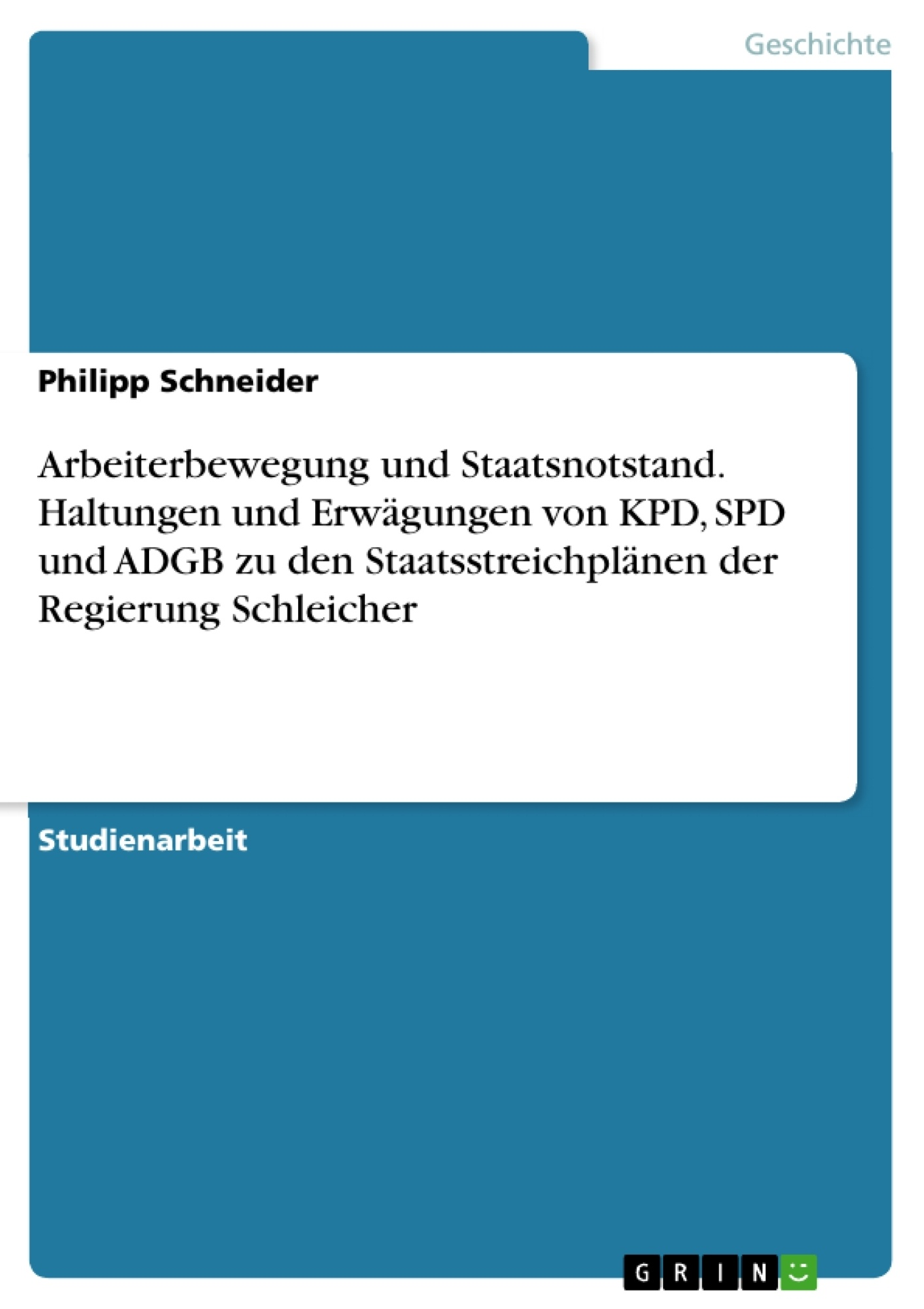 Titel: Arbeiterbewegung und Staatsnotstand. Haltungen und Erwägungen von KPD, SPD und ADGB zu den Staatsstreichplänen der Regierung Schleicher
