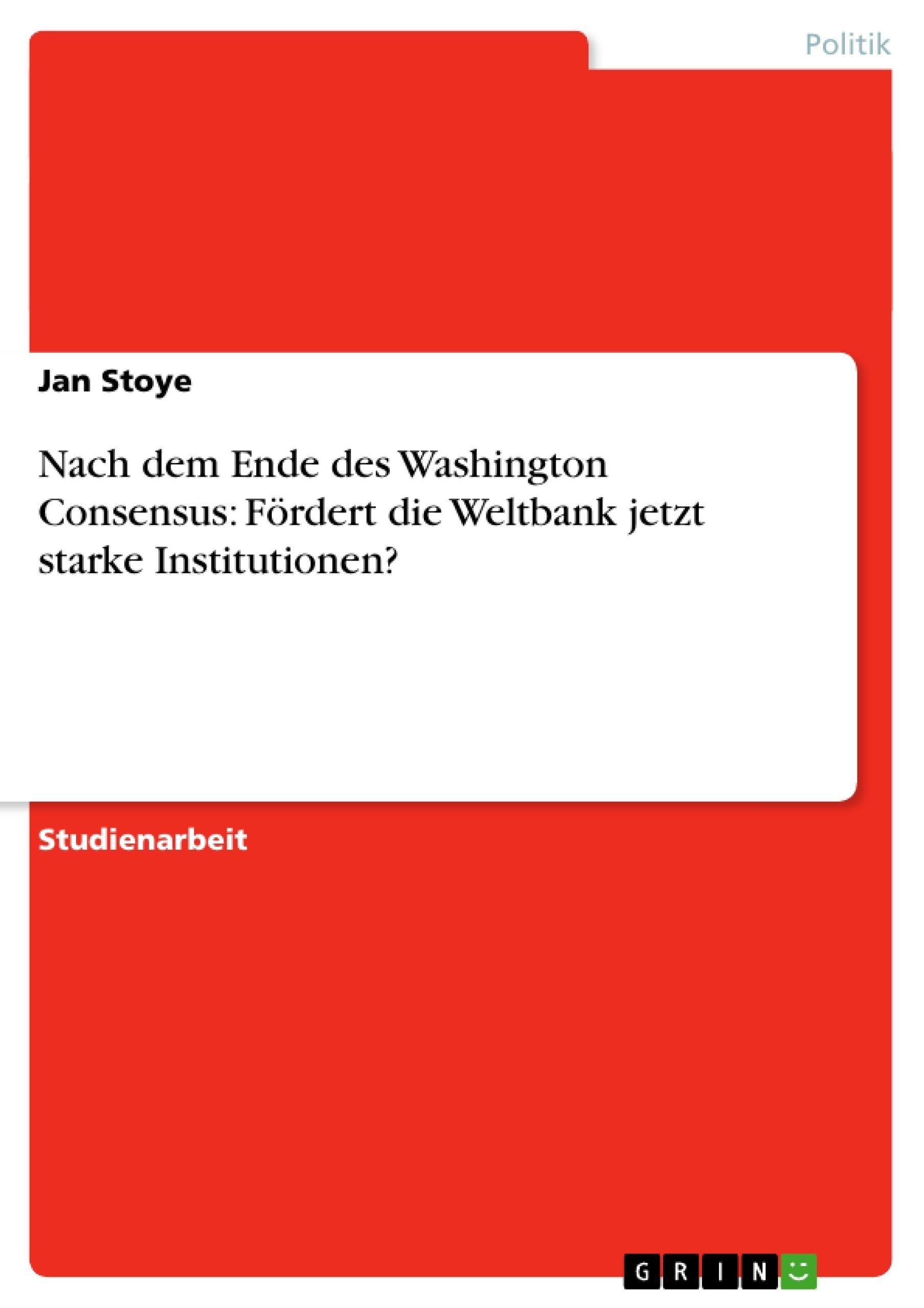 Titel: Nach dem Ende des Washington Consensus: Fördert die Weltbank jetzt starke Institutionen?