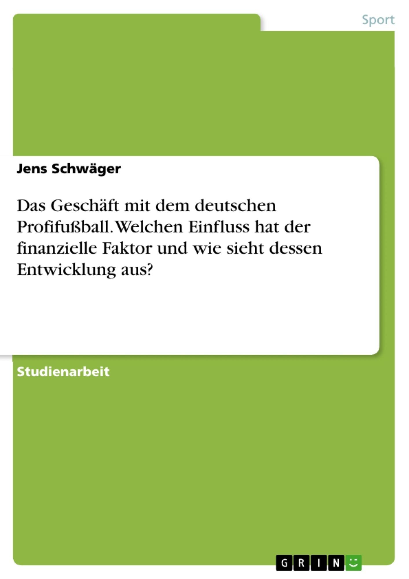 Titel: Das Geschäft mit dem deutschen Profifußball. Welchen Einfluss hat der finanzielle Faktor und wie sieht dessen Entwicklung aus?