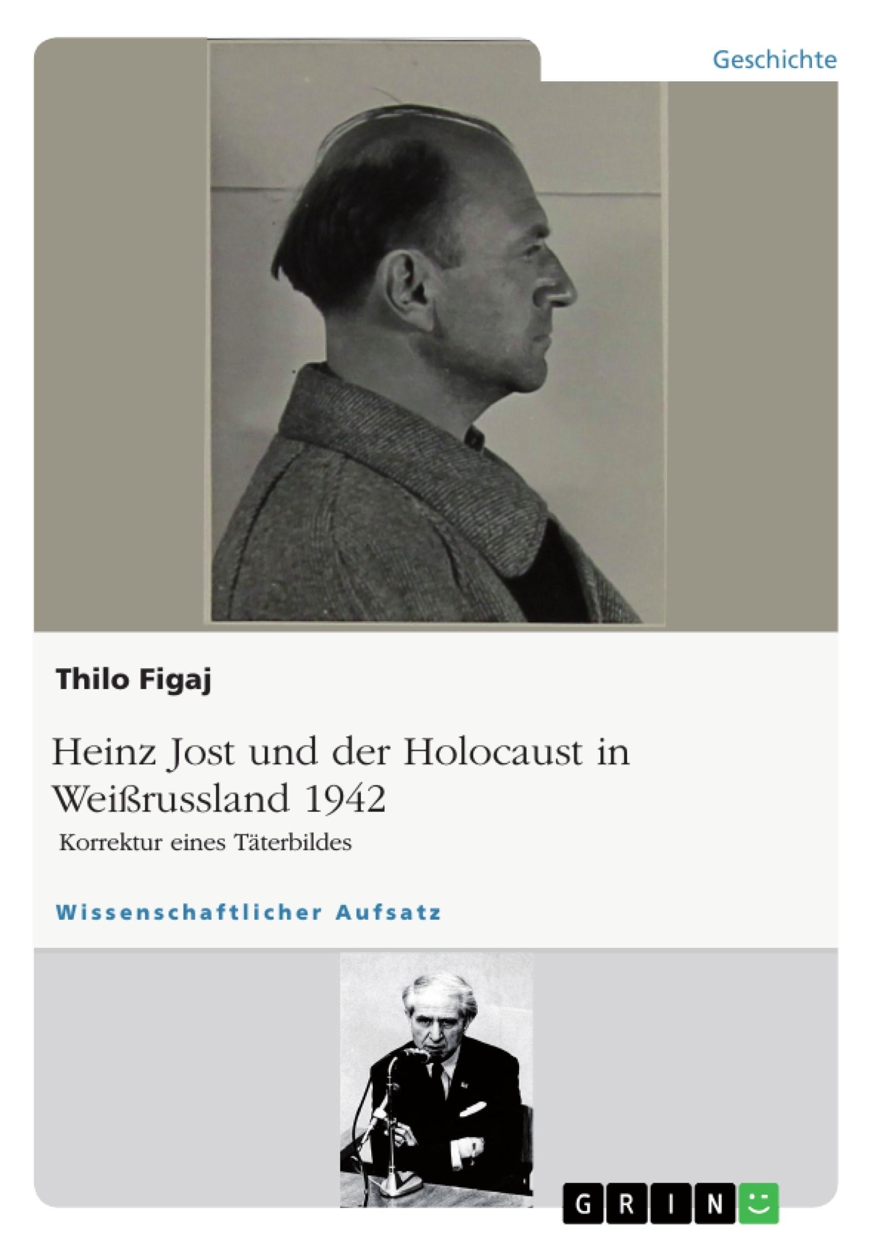 Titel: Heinz Jost und der Holocaust in Weißrussland 1942. Korrektur eines Täterbildes