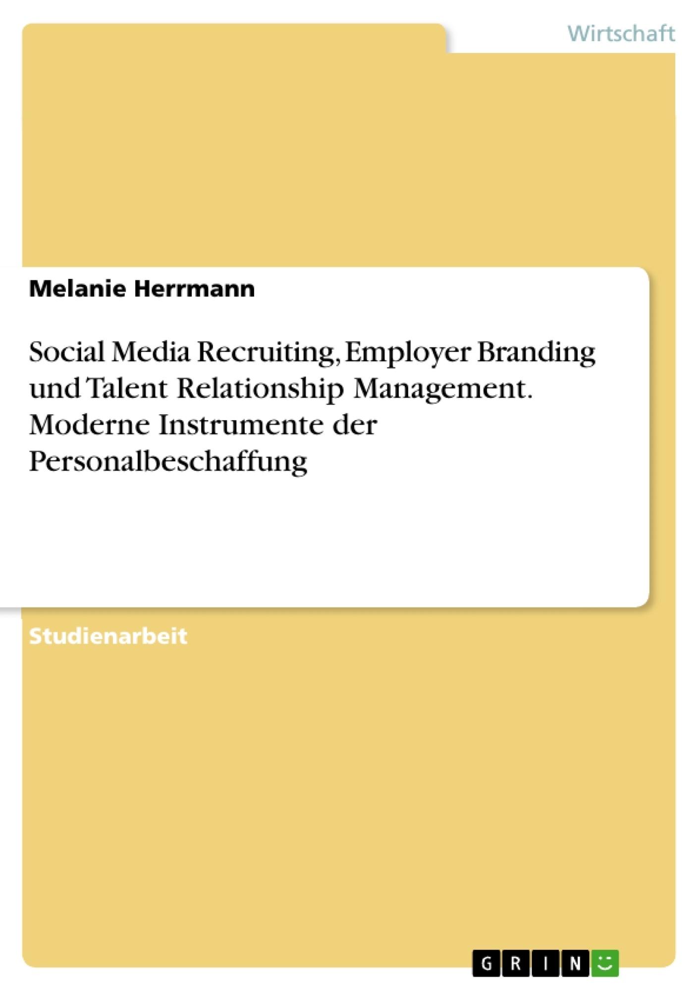 Titel: Social Media Recruiting, Employer Branding und Talent Relationship Management. Moderne Instrumente der Personalbeschaffung