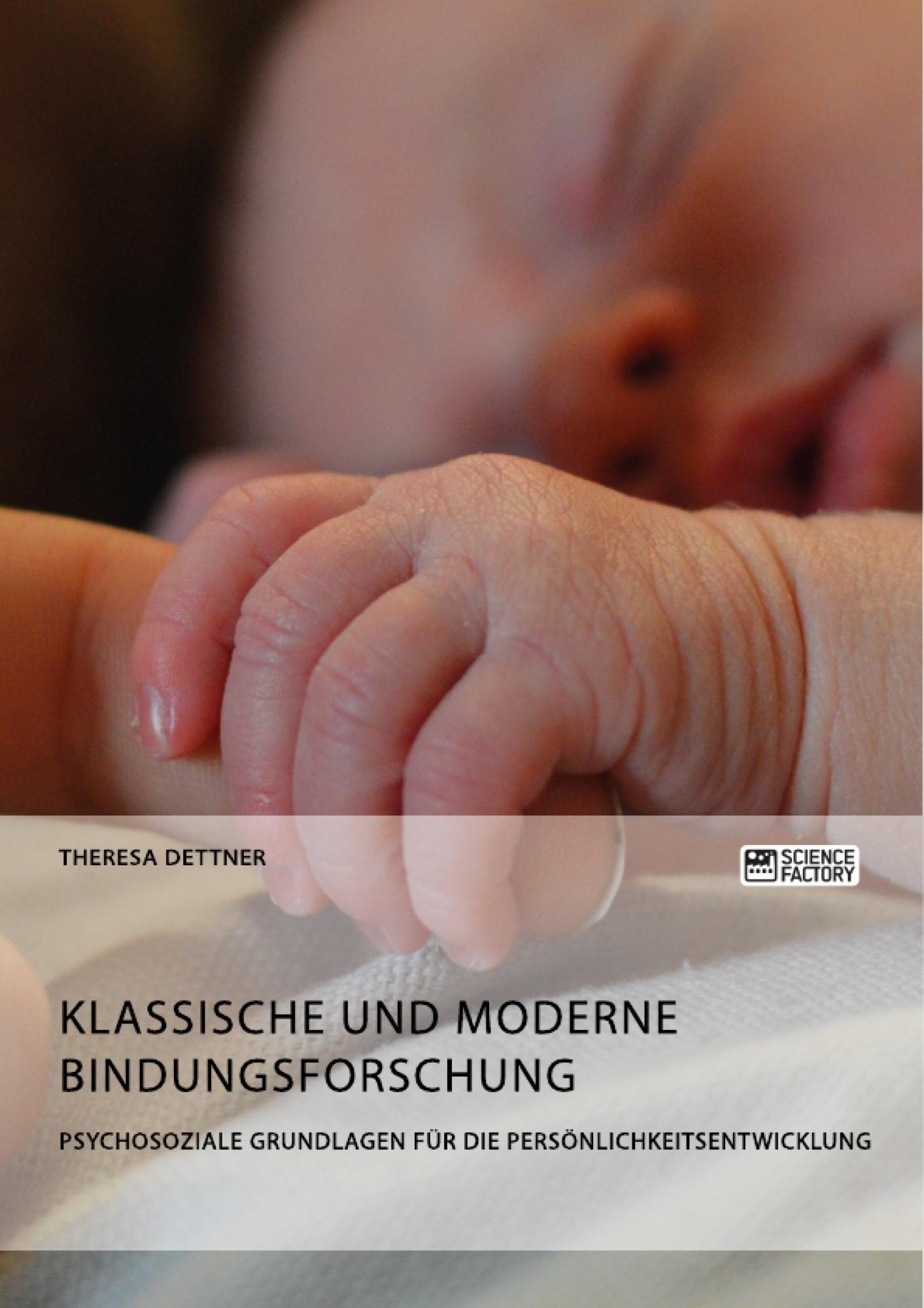 Titel: Klassische und moderne Bindungsforschung. Psychosoziale Grundlagen für die Persönlichkeitsentwicklung