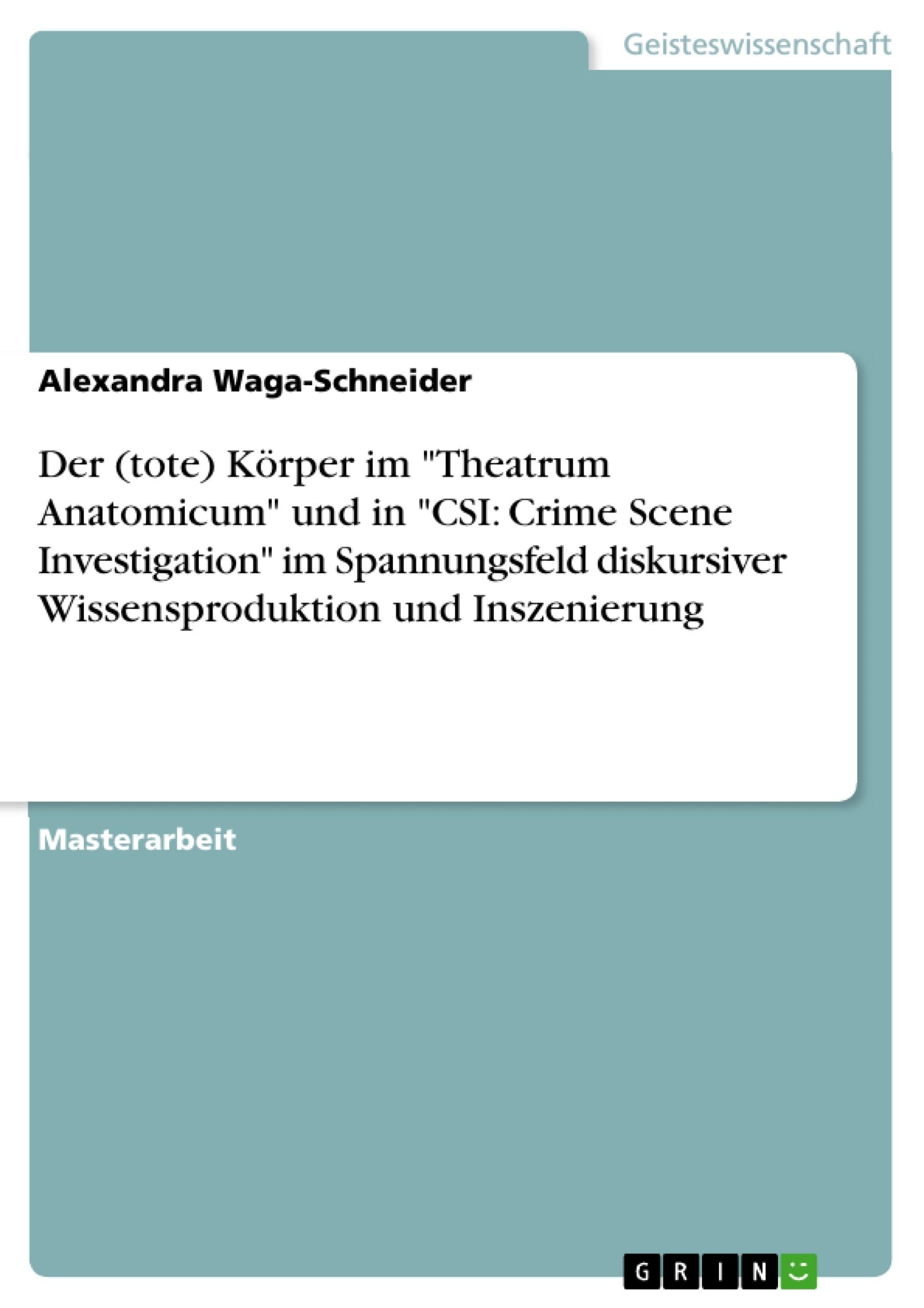"""Titel: Der (tote) Körper im """"Theatrum Anatomicum"""" und in """"CSI: Crime Scene Investigation"""" im Spannungsfeld diskursiver Wissensproduktion und Inszenierung"""