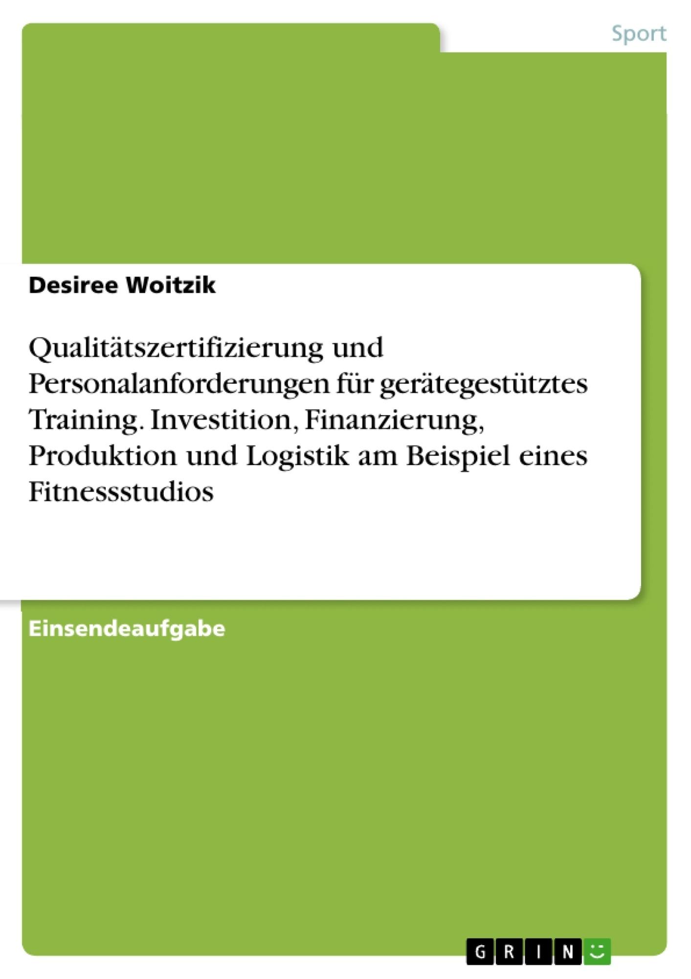 Titel: Qualitätszertifizierung und Personalanforderungen für gerätegestütztes Training. Investition, Finanzierung, Produktion und Logistik am Beispiel eines Fitnessstudios