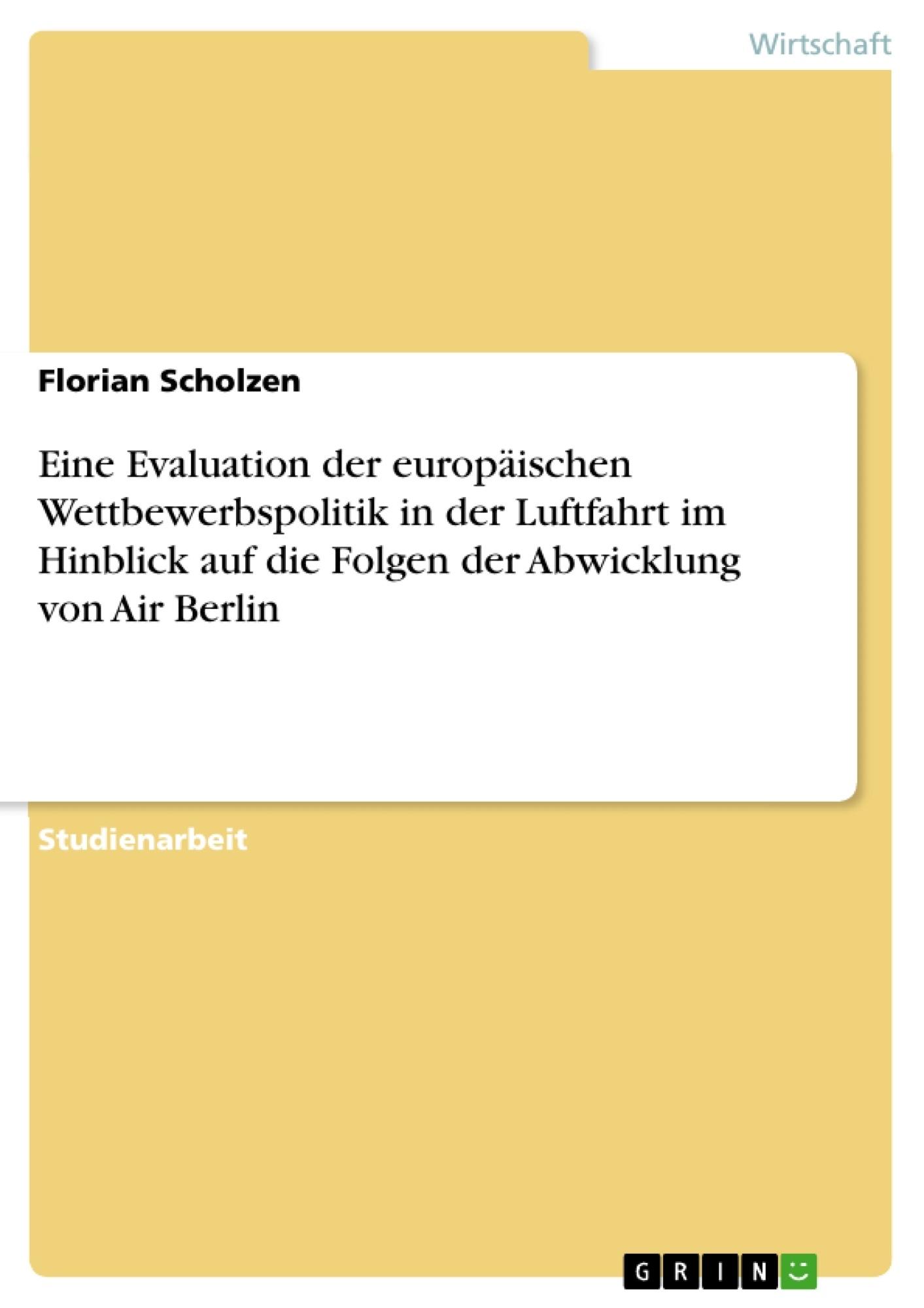Titel: Eine Evaluation der europäischen Wettbewerbspolitik in der Luftfahrt im Hinblick auf die Folgen der Abwicklung von Air Berlin