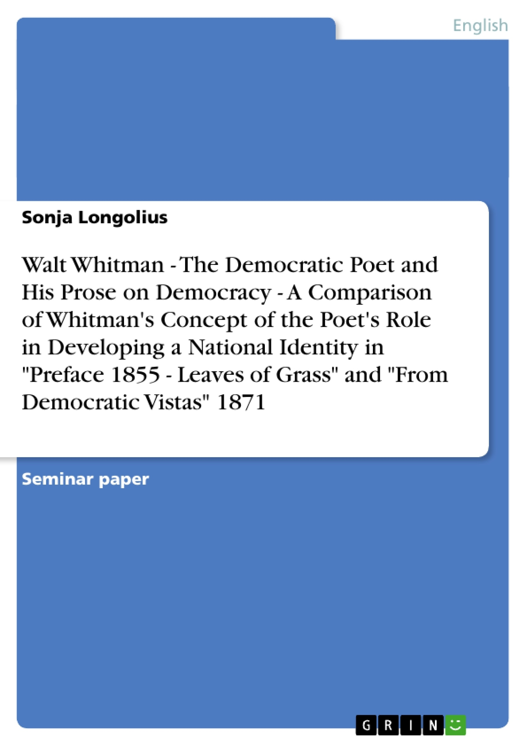 """Title: The Democratic Poet and His Prose on Democracy. The Poet's Role in Walt Whitman's  """"Preface 1855 - Leaves of Grass"""" and """"From Democratic Vistas"""""""