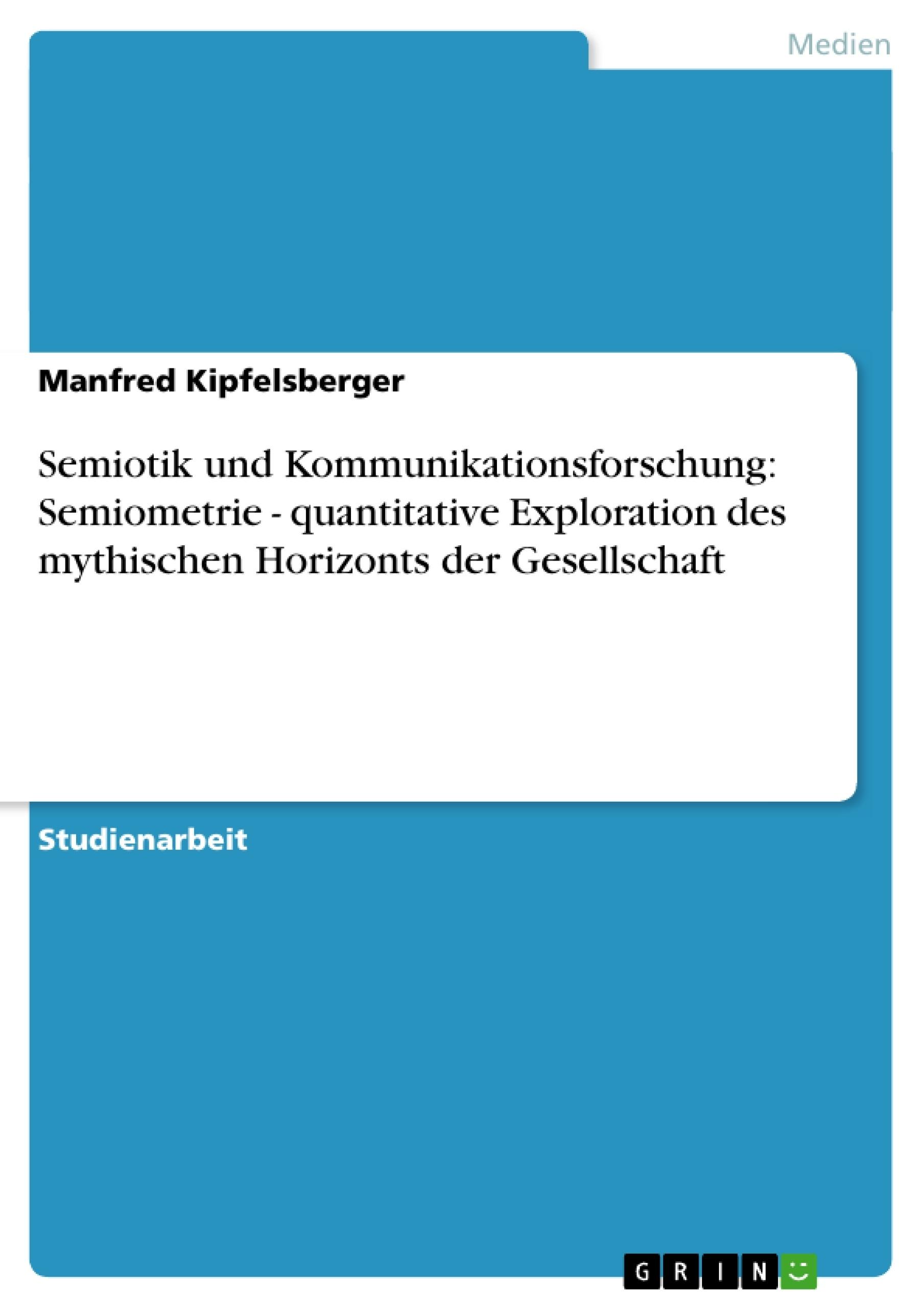 Titel: Semiotik und Kommunikationsforschung: Semiometrie - quantitative Exploration des  mythischen Horizonts der Gesellschaft