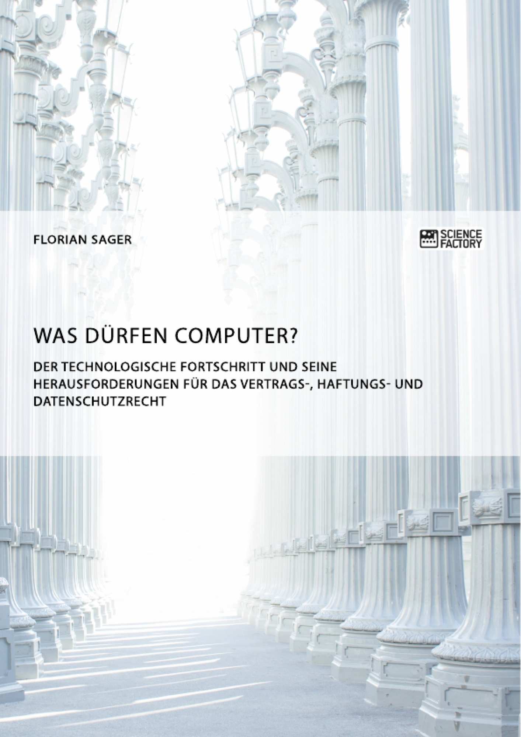 Titel: Was dürfen Computer? Der technologische Fortschritt und seine Herausforderungen für Vertrags-, Haftungs- und Datenschutzrecht