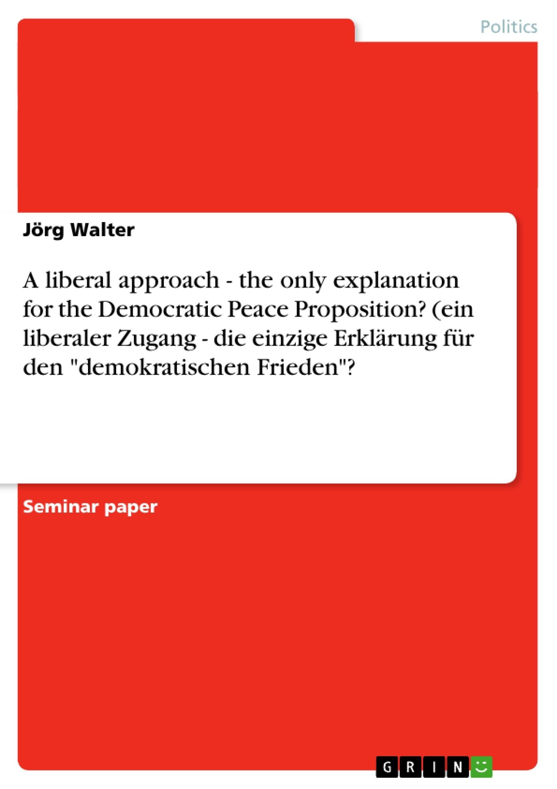 """Title: A liberal approach - the only explanation for the Democratic Peace Proposition? (ein liberaler Zugang - die einzige Erklärung für den """"demokratischen Frieden""""?"""