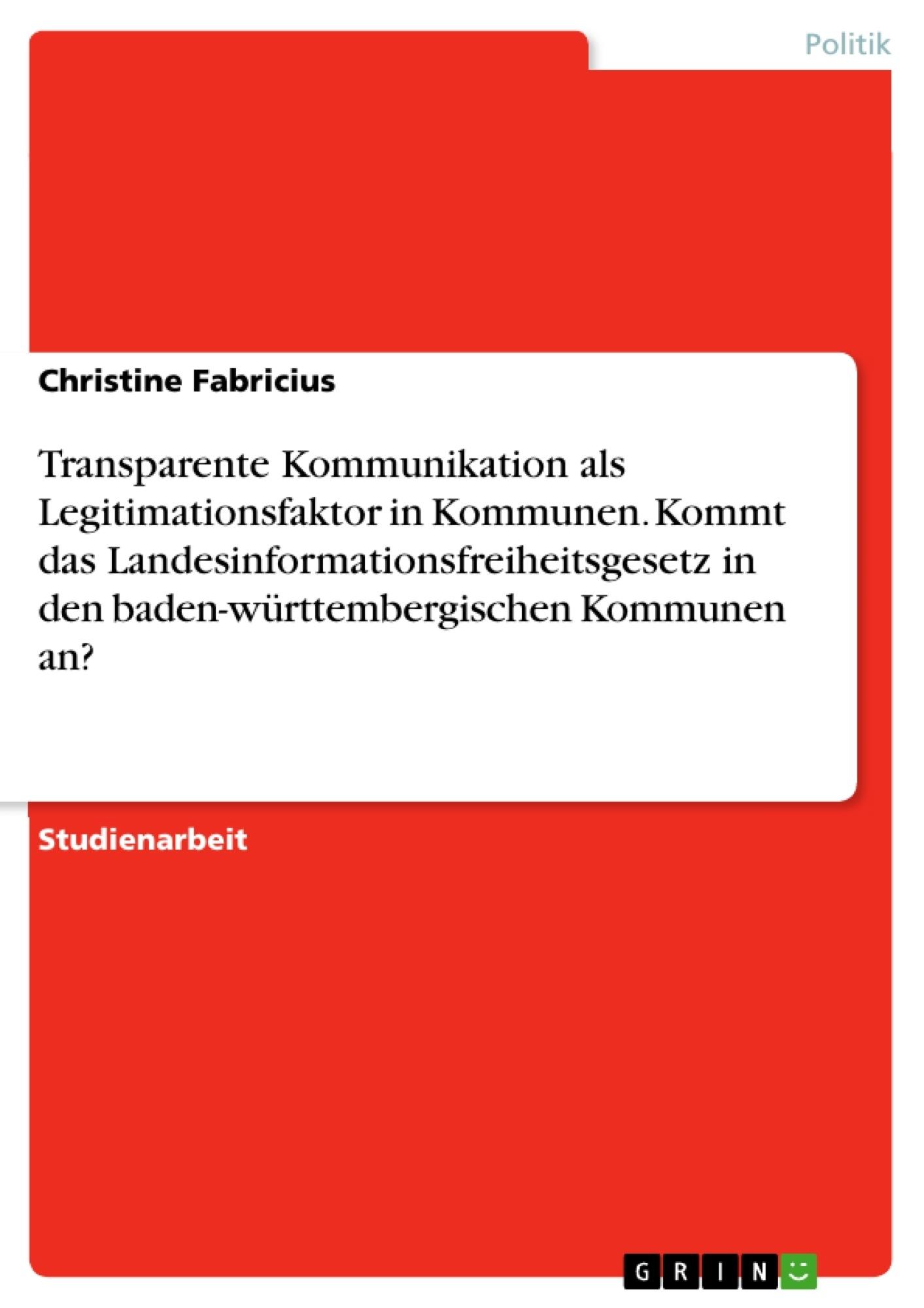 Titel: Transparente Kommunikation als Legitimationsfaktor in Kommunen. Kommt das Landesinformationsfreiheitsgesetz in den baden-württembergischen Kommunen an?