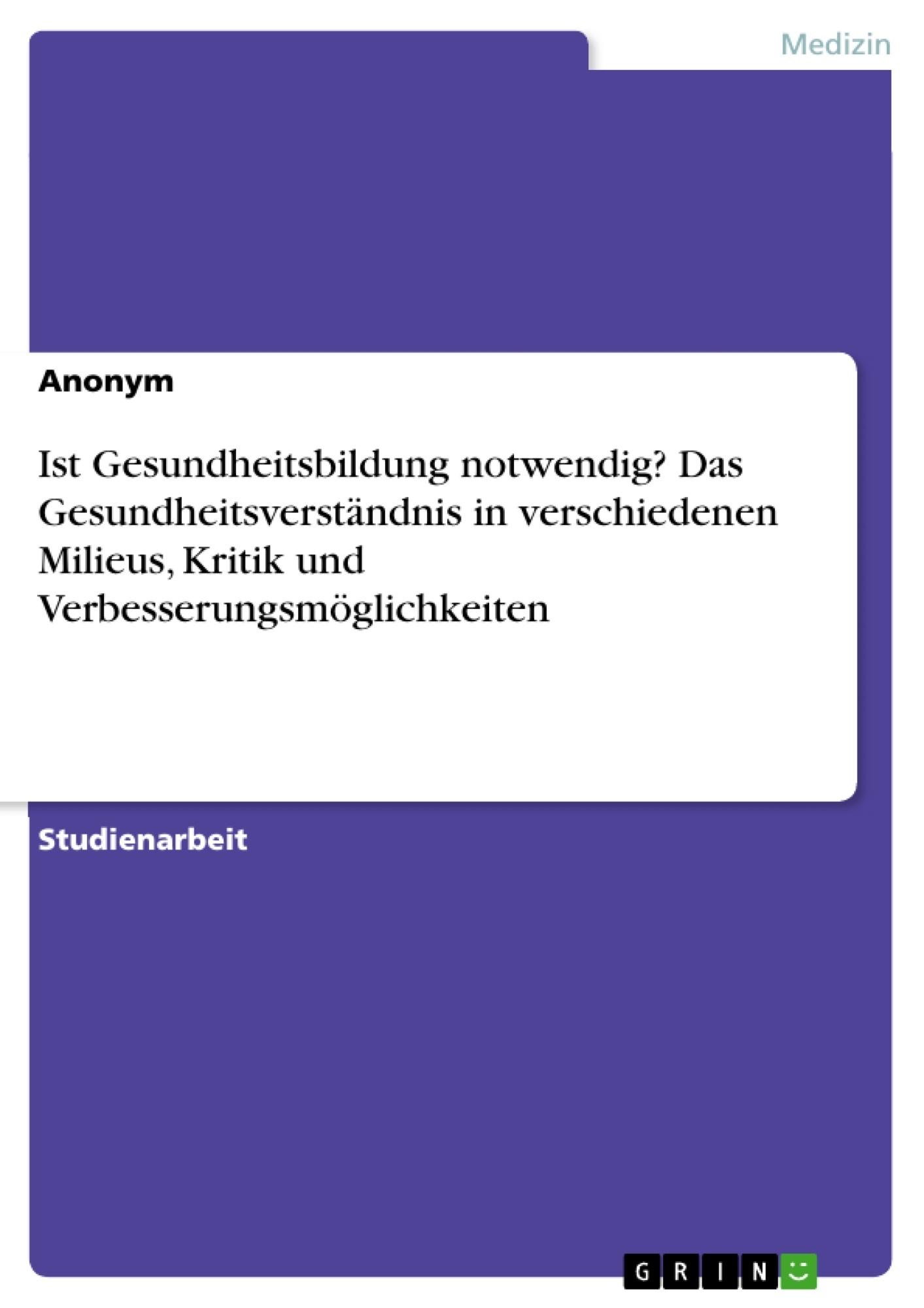Titel: Ist Gesundheitsbildung notwendig? Das Gesundheitsverständnis in verschiedenen Milieus, Kritik und Verbesserungsmöglichkeiten
