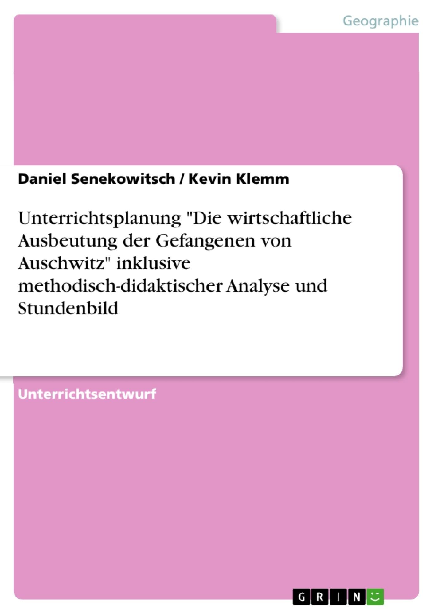 """Titel: Unterrichtsplanung """"Die wirtschaftliche Ausbeutung der Gefangenen von Auschwitz"""" inklusive methodisch-didaktischer Analyse und Stundenbild"""