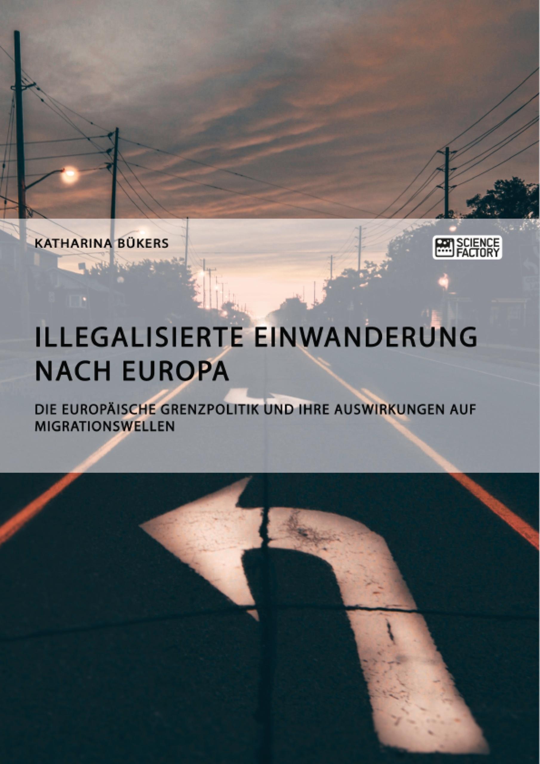 Titel: Illegalisierte Einwanderung nach Europa. Die europäische Grenzpolitik und ihre Auswirkungen auf Migrationswellen