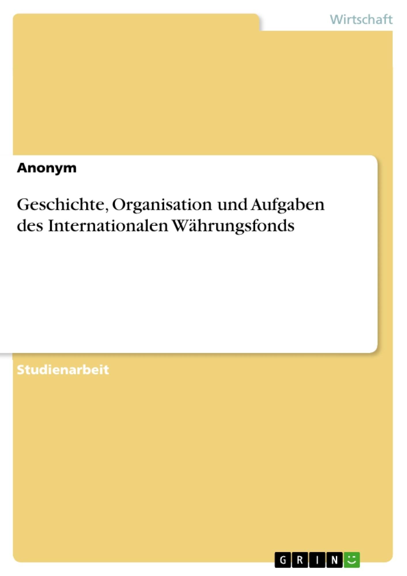 Titel: Geschichte, Organisation und Aufgaben des Internationalen Währungsfonds