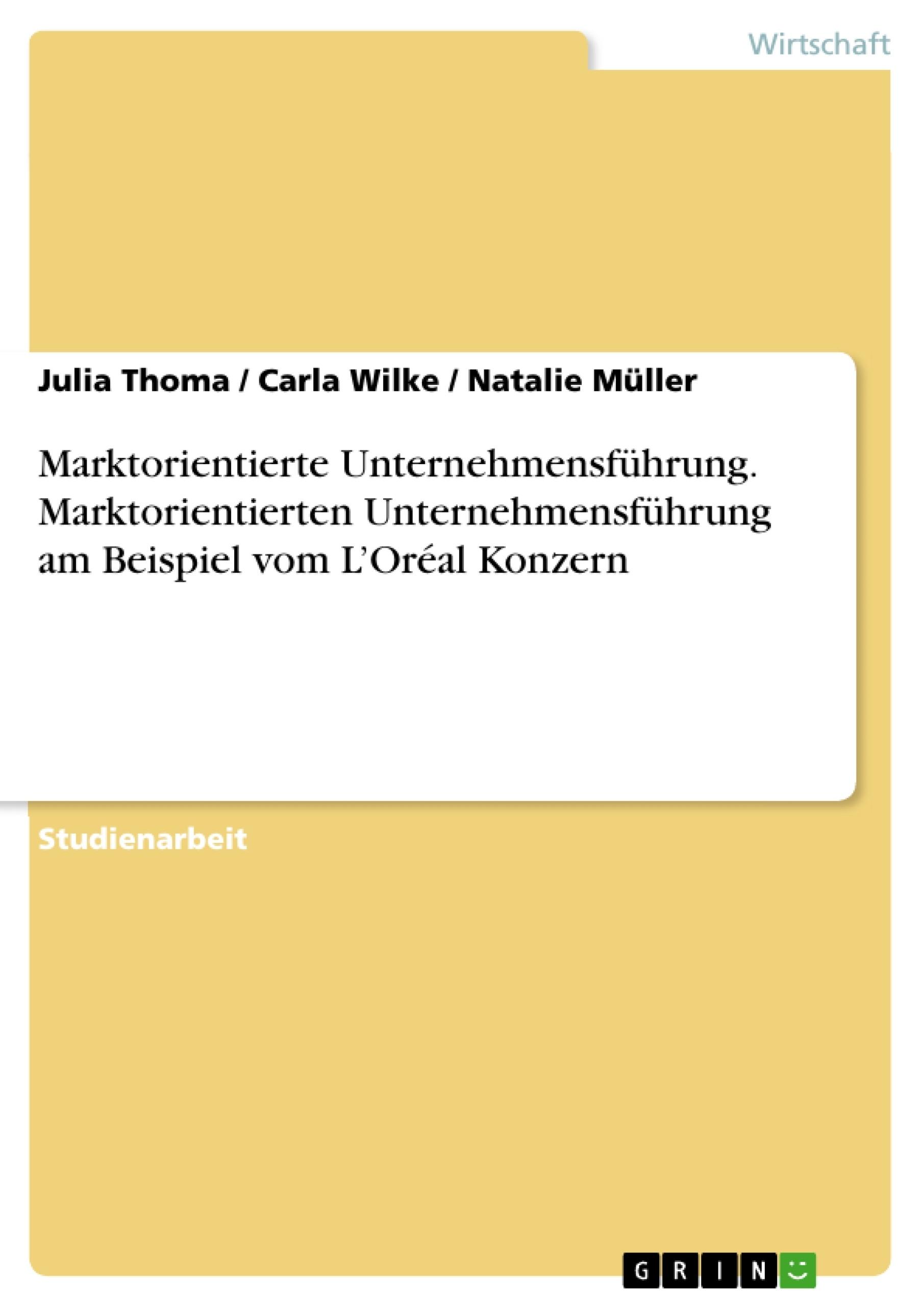 Titel: Marktorientierte Unternehmensführung. Marktorientierten Unternehmensführung am Beispiel vom L'Oréal Konzern