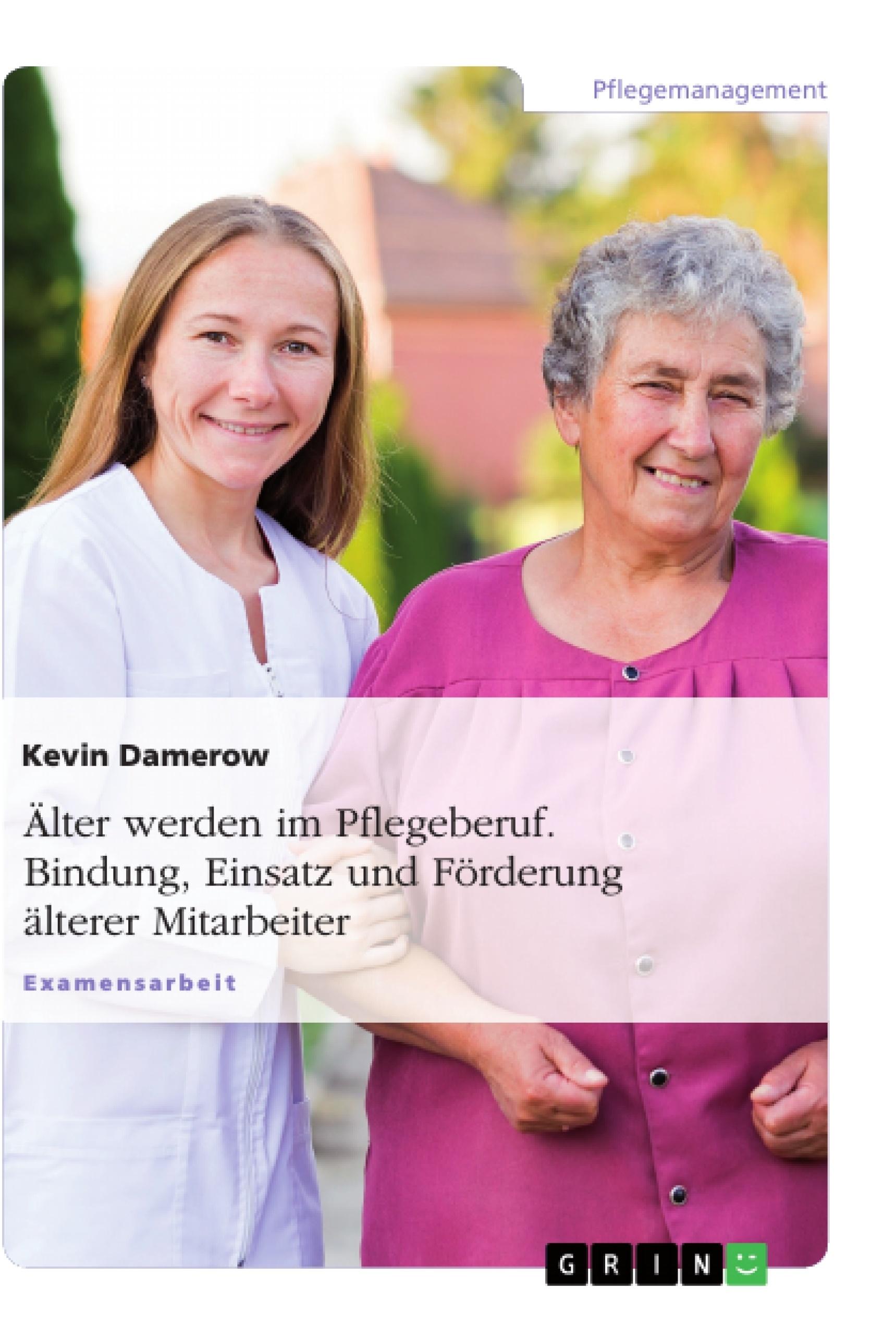 Titel: Älter werden im Pflegeberuf. Bindung, Einsatz und Förderung älterer Mitarbeiter