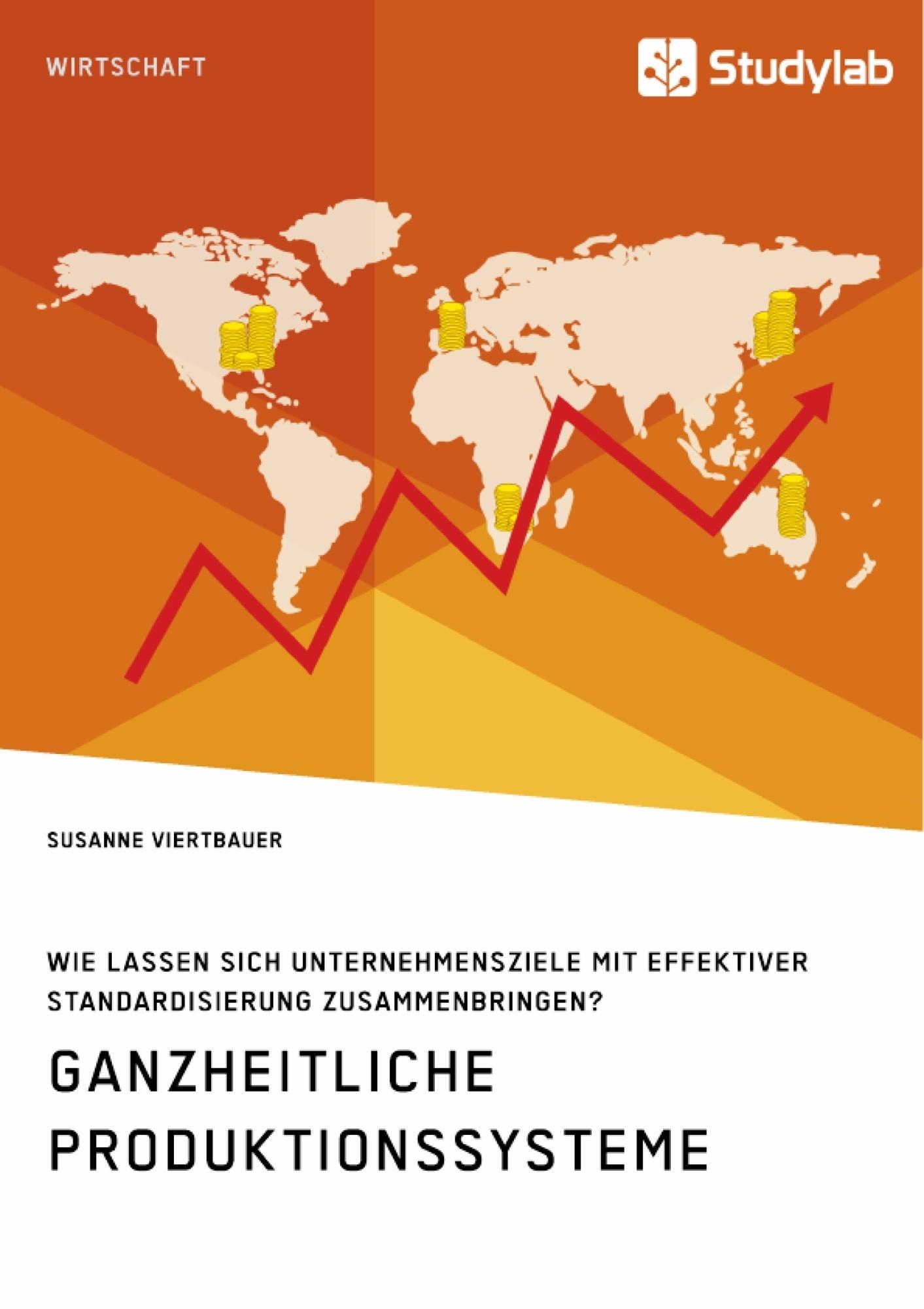 Titel: Ganzheitliche Produktionssysteme. Wie lassen sich Unternehmensziele mit effektiver Standardisierung zusammenbringen?