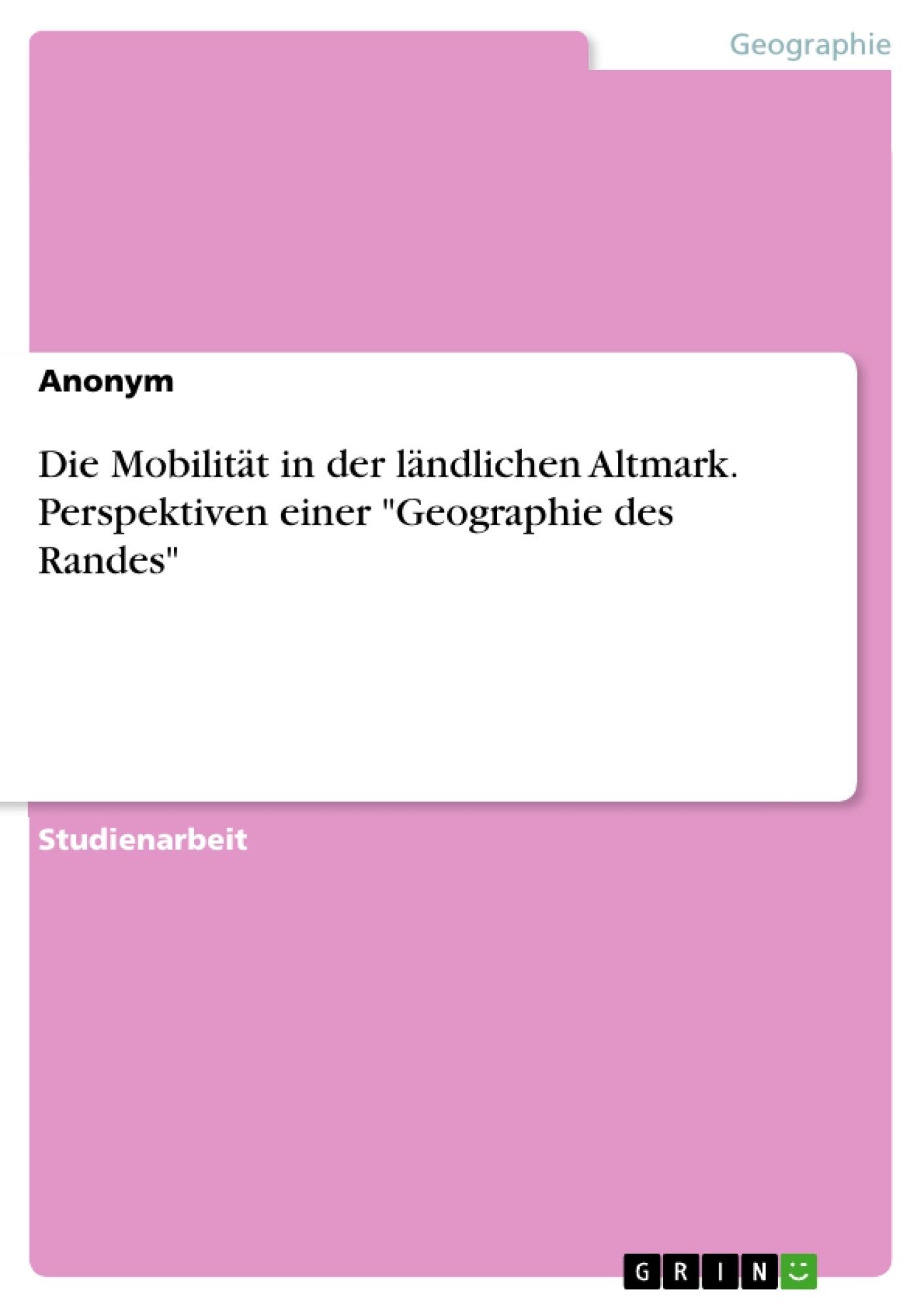 """Titel: Die Mobilität in der ländlichen Altmark. Perspektiven einer """"Geographie des Randes"""""""