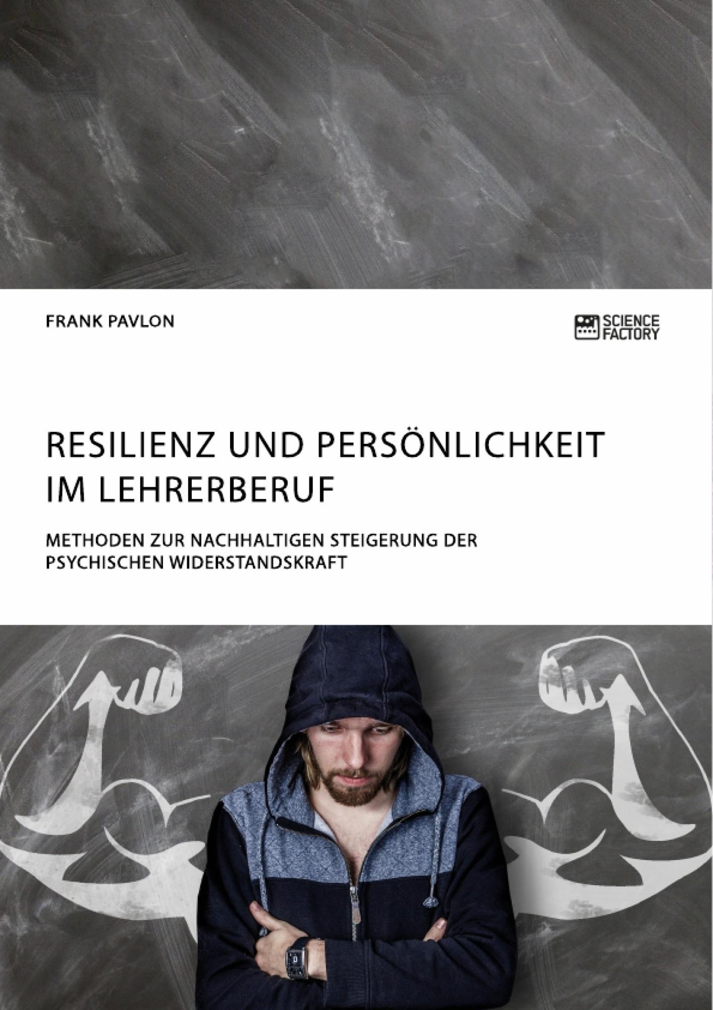 Titel: Resilienz und Persönlichkeit im Lehrerberuf. Methoden zur nachhaltigen Steigerung der psychischen Widerstandskraft