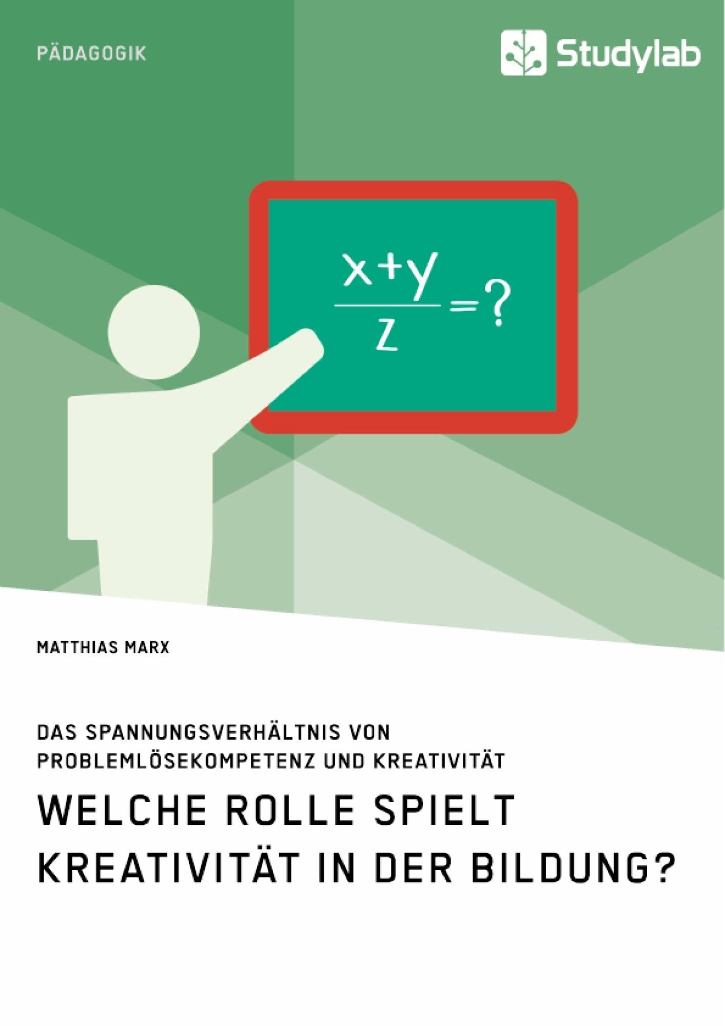 Titel: Welche Rolle spielt Kreativität in der Bildung? Das Spannungsverhältnis von Problemlösekompetenz und Kreativität