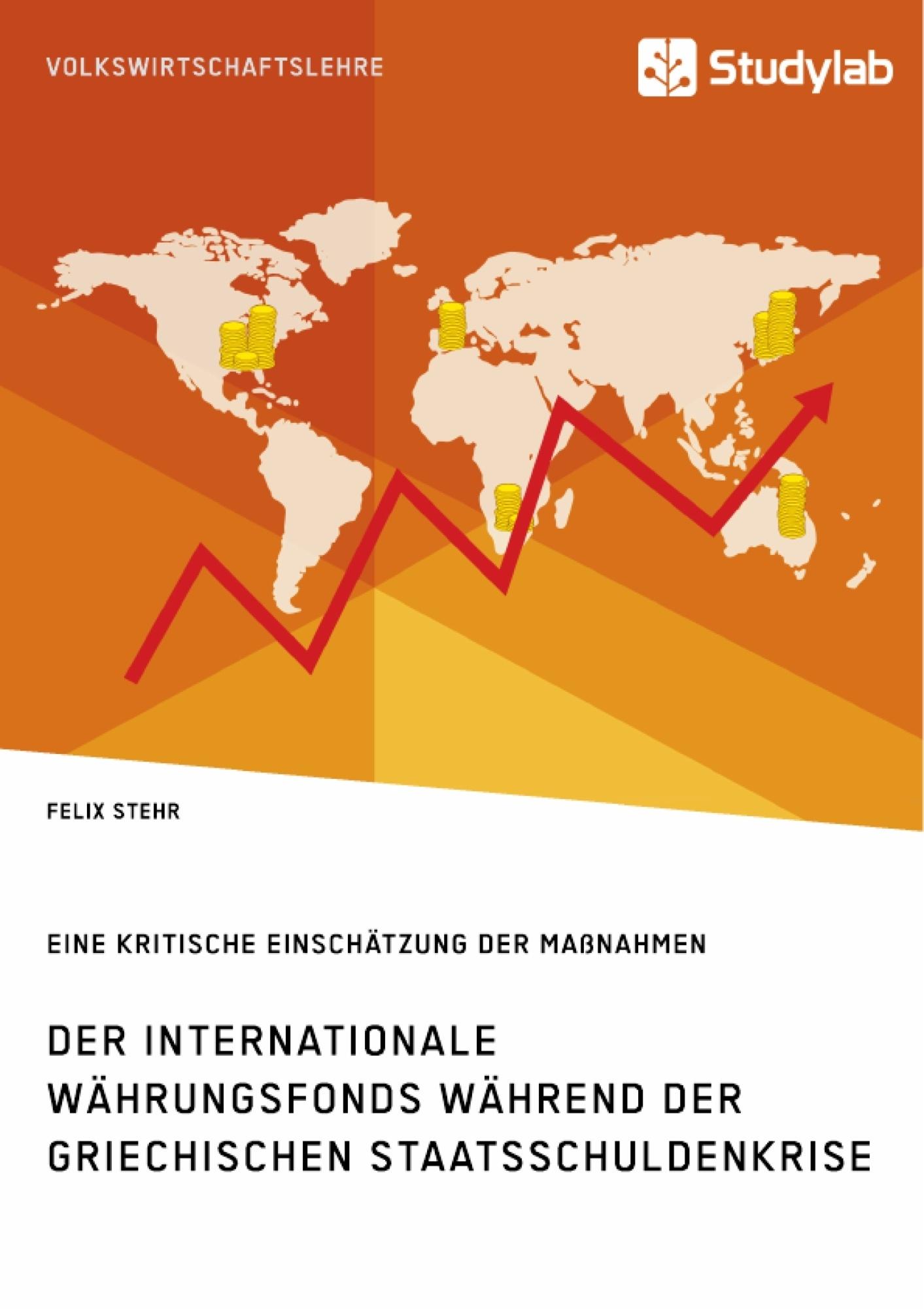 Titel: Der Internationale Währungsfonds während der griechischen Staatsschuldenkrise. Eine kritische Einschätzung der Maßnahmen