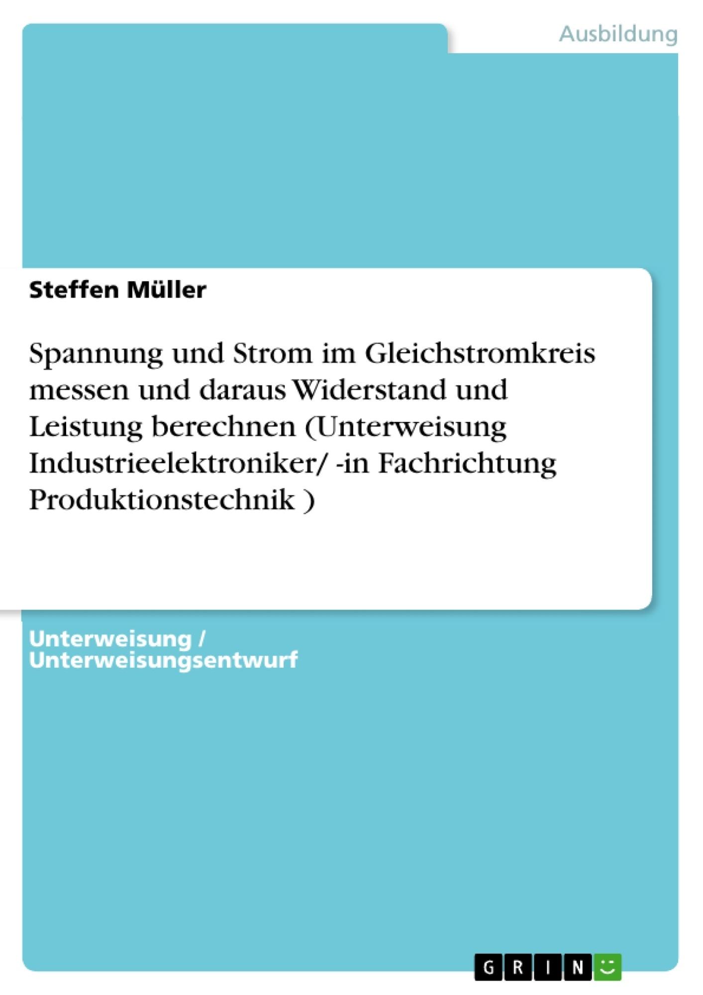 Titel: Spannung und Strom im Gleichstromkreis messen und daraus Widerstand und Leistung berechnen (Unterweisung Industrieelektroniker/ -in Fachrichtung Produktionstechnik )