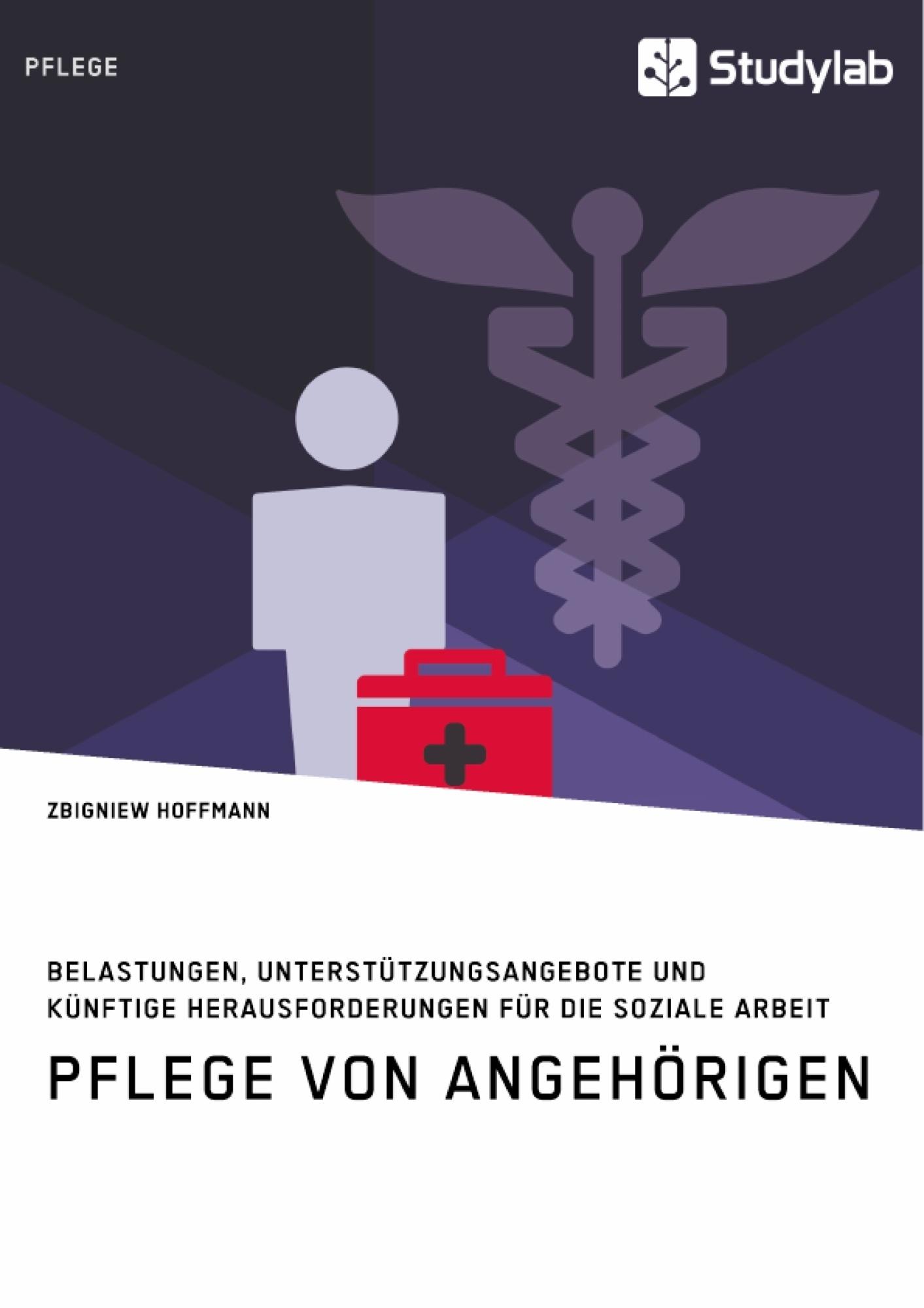Titel: Pflege von Angehörigen. Belastungen, Unterstützungsangebote und künftige Herausforderungen für die Soziale Arbeit