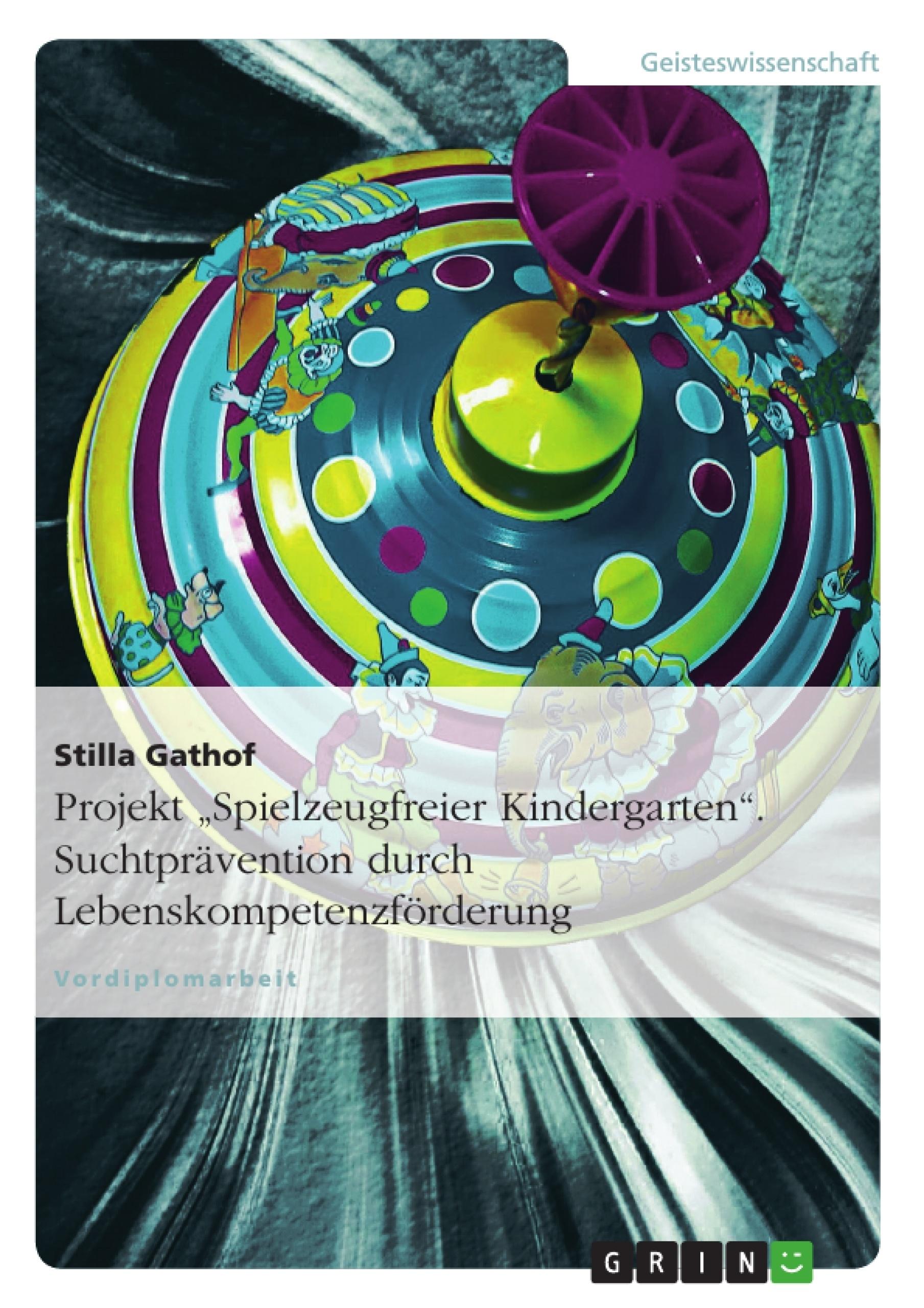 """Titel: Projekt """"Spielzeugfreier Kindergarten"""". Suchtprävention durch Lebenskompetenzförderung"""