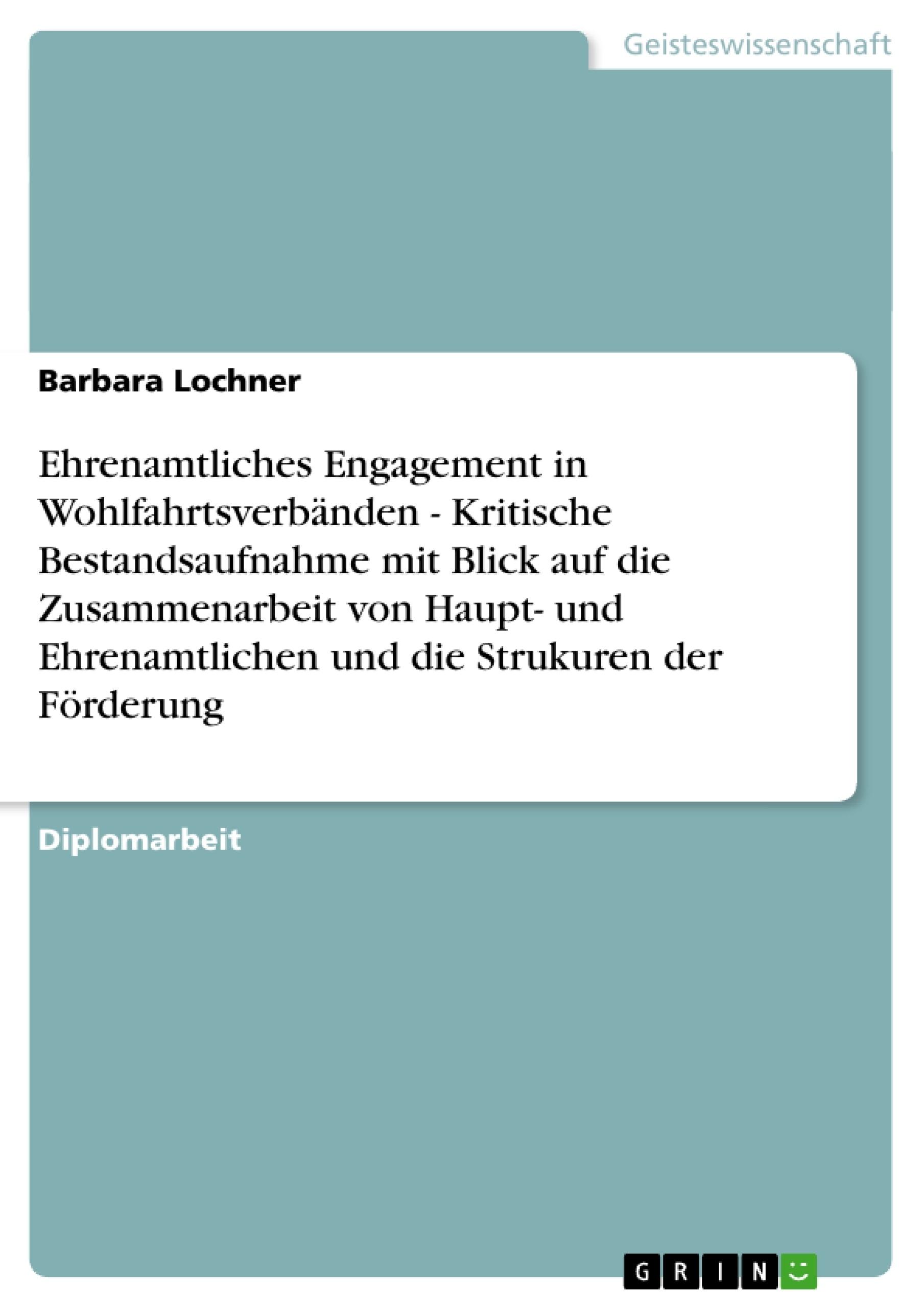 Titel: Ehrenamtliches Engagement in Wohlfahrtsverbänden - Kritische Bestandsaufnahme mit Blick auf die Zusammenarbeit von Haupt- und Ehrenamtlichen und die Strukuren der Förderung