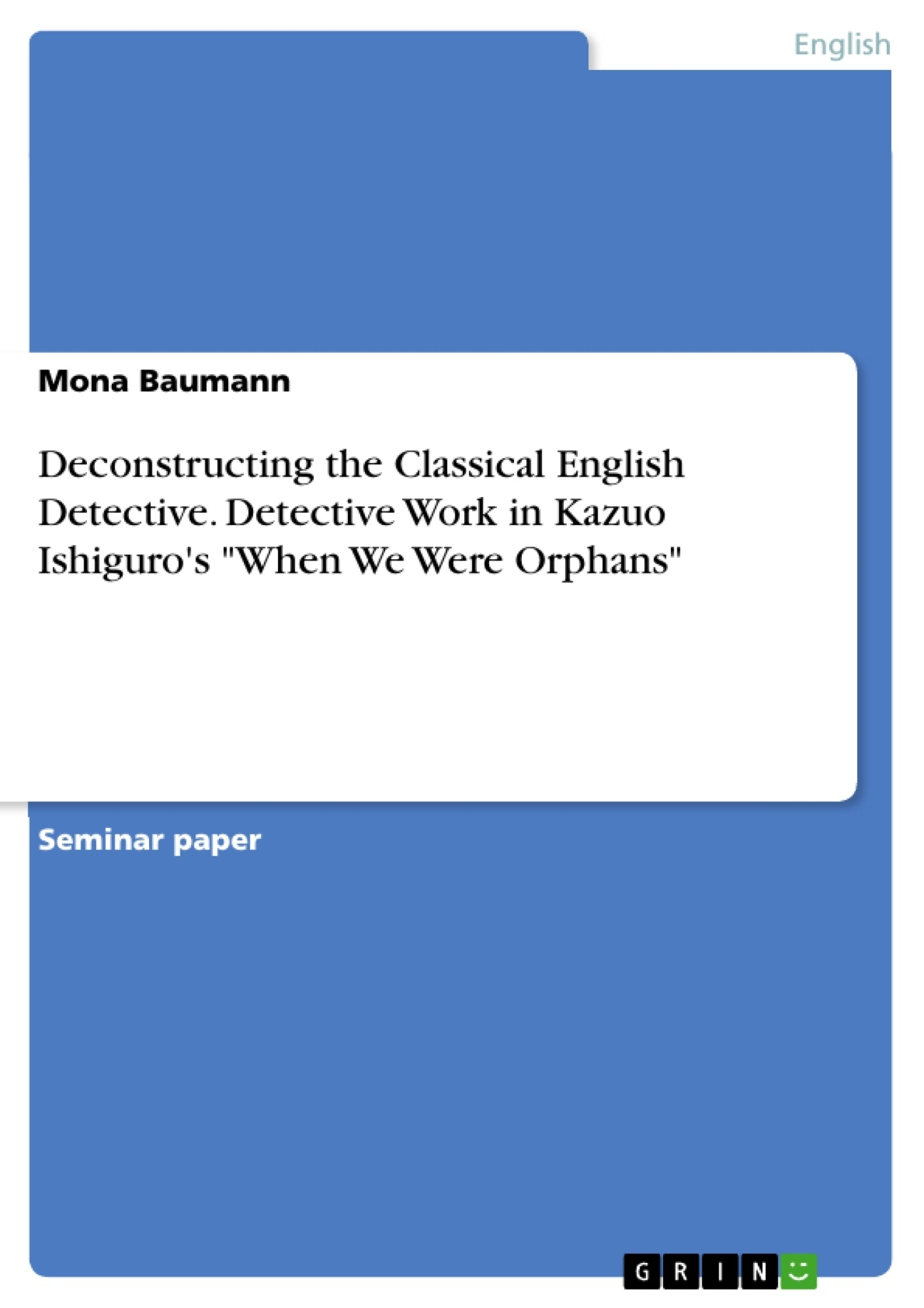 """Title: Deconstructing the Classical English Detective. Detective Work in Kazuo Ishiguro's """"When We Were Orphans"""""""