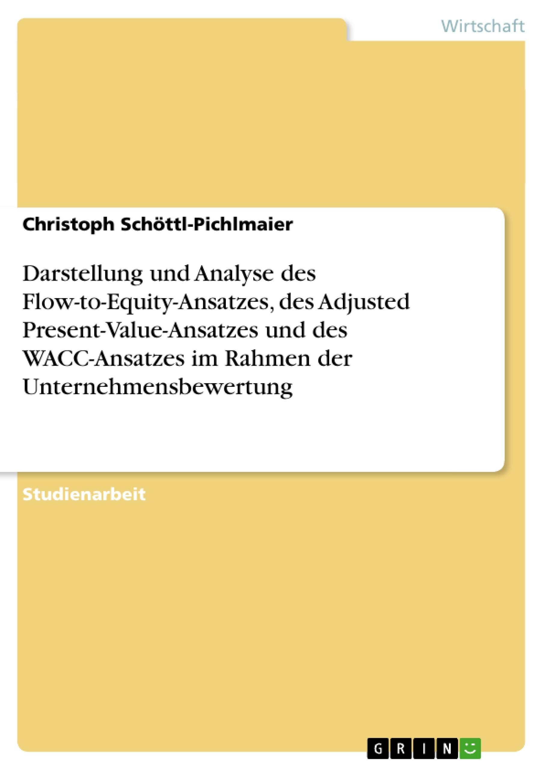 Titel: Darstellung und Analyse des Flow-to-Equity-Ansatzes, des Adjusted Present-Value-Ansatzes und des WACC-Ansatzes im Rahmen der Unternehmensbewertung
