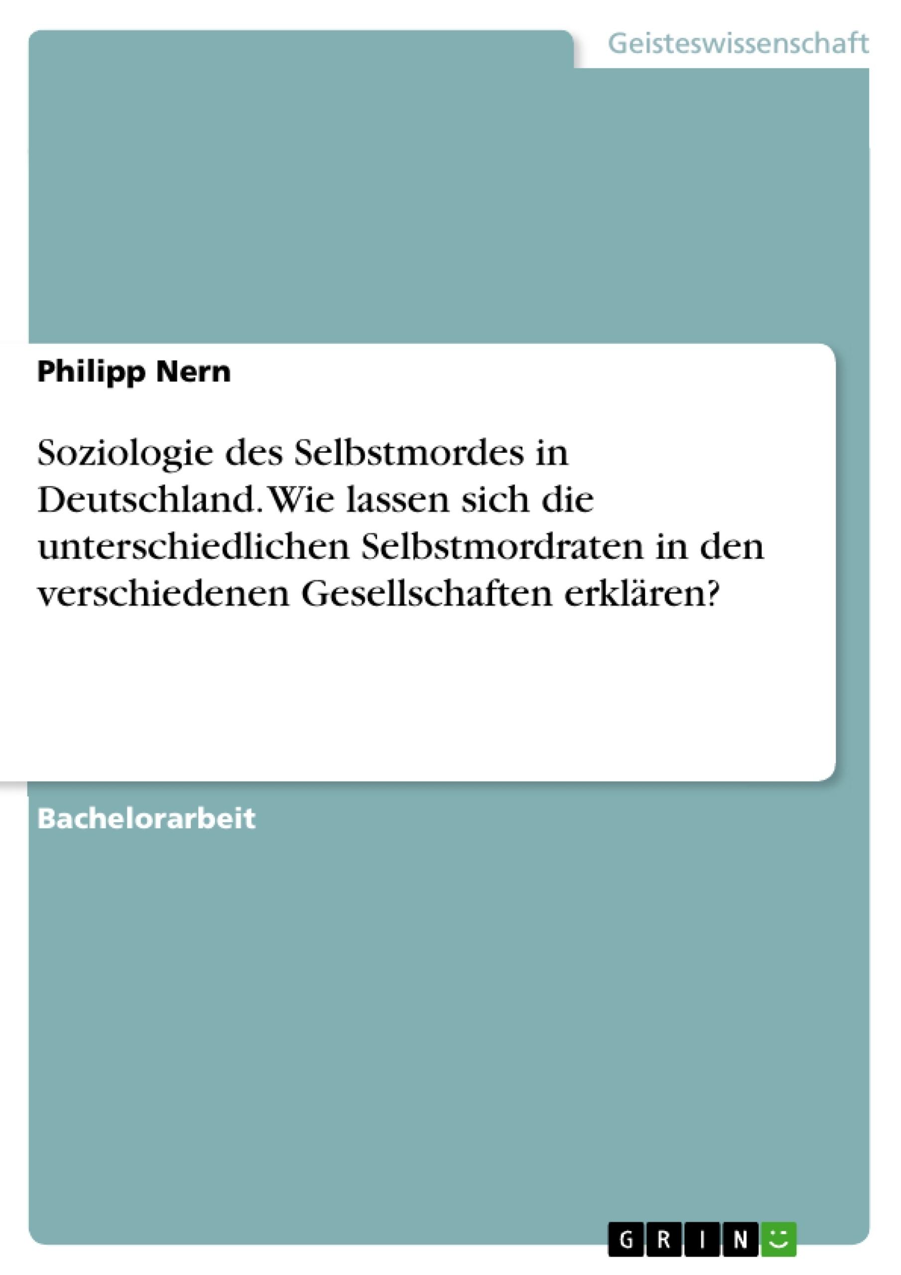 Titel: Soziologie des Selbstmordes in Deutschland. Wie lassen sich die unterschiedlichen Selbstmordraten in den verschiedenen Gesellschaften erklären?