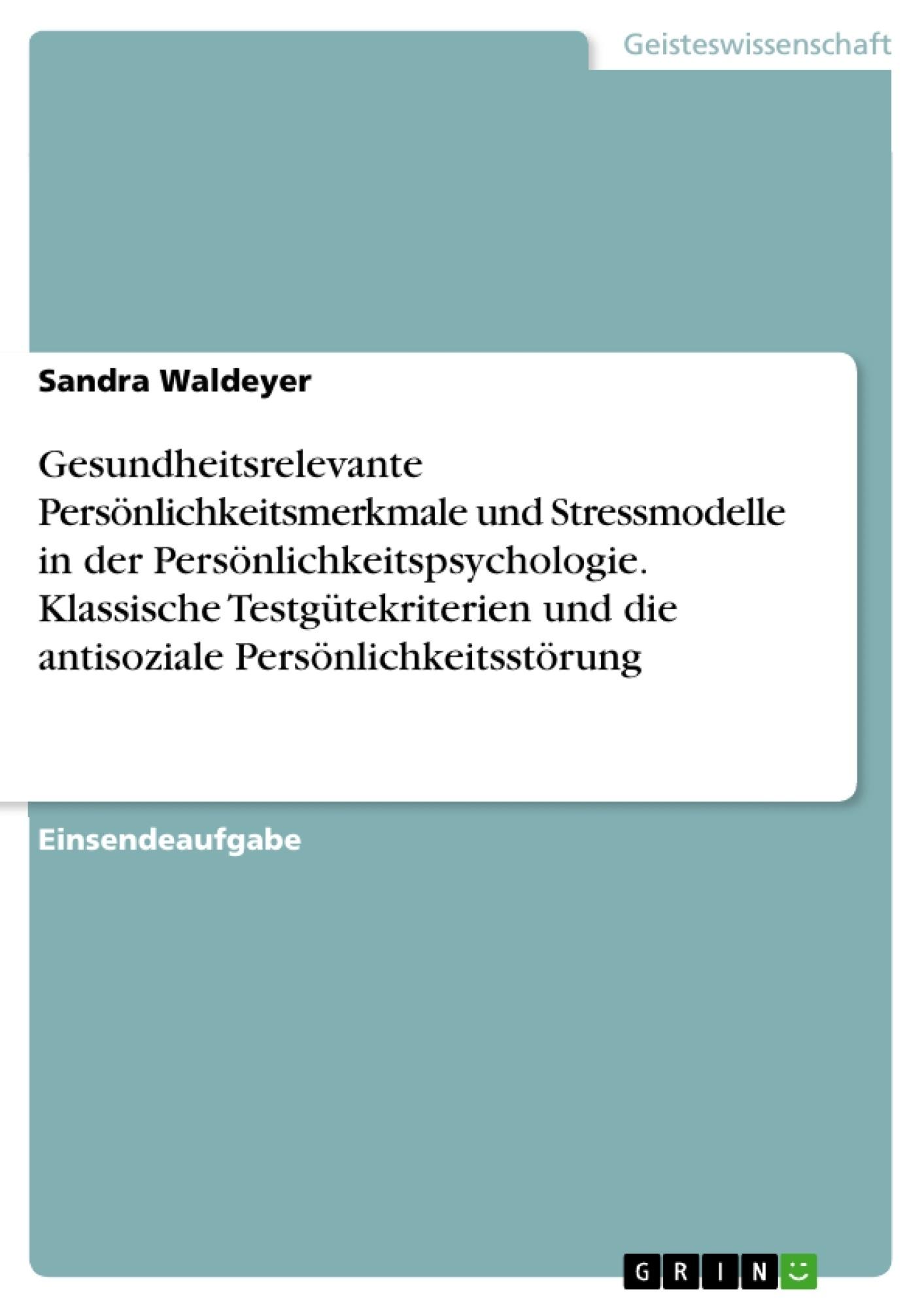 Titel: Gesundheitsrelevante Persönlichkeitsmerkmale und Stressmodelle in der Persönlichkeitspsychologie. Klassische Testgütekriterien und die antisoziale Persönlichkeitsstörung
