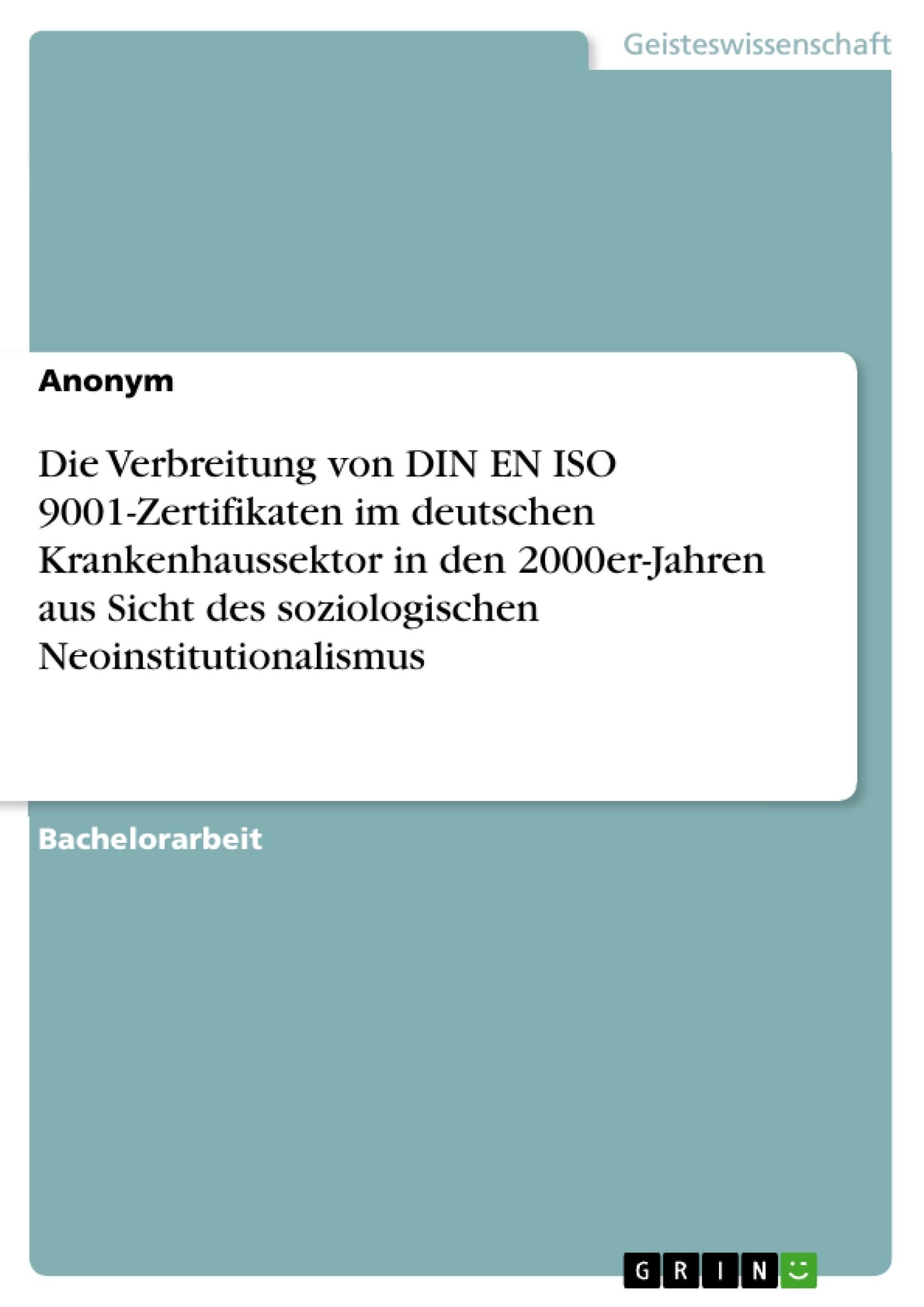 Titel: Die Verbreitung von DIN EN ISO 9001-Zertifikaten im deutschen Krankenhaussektor in den 2000er-Jahren aus Sicht des soziologischen Neoinstitutionalismus