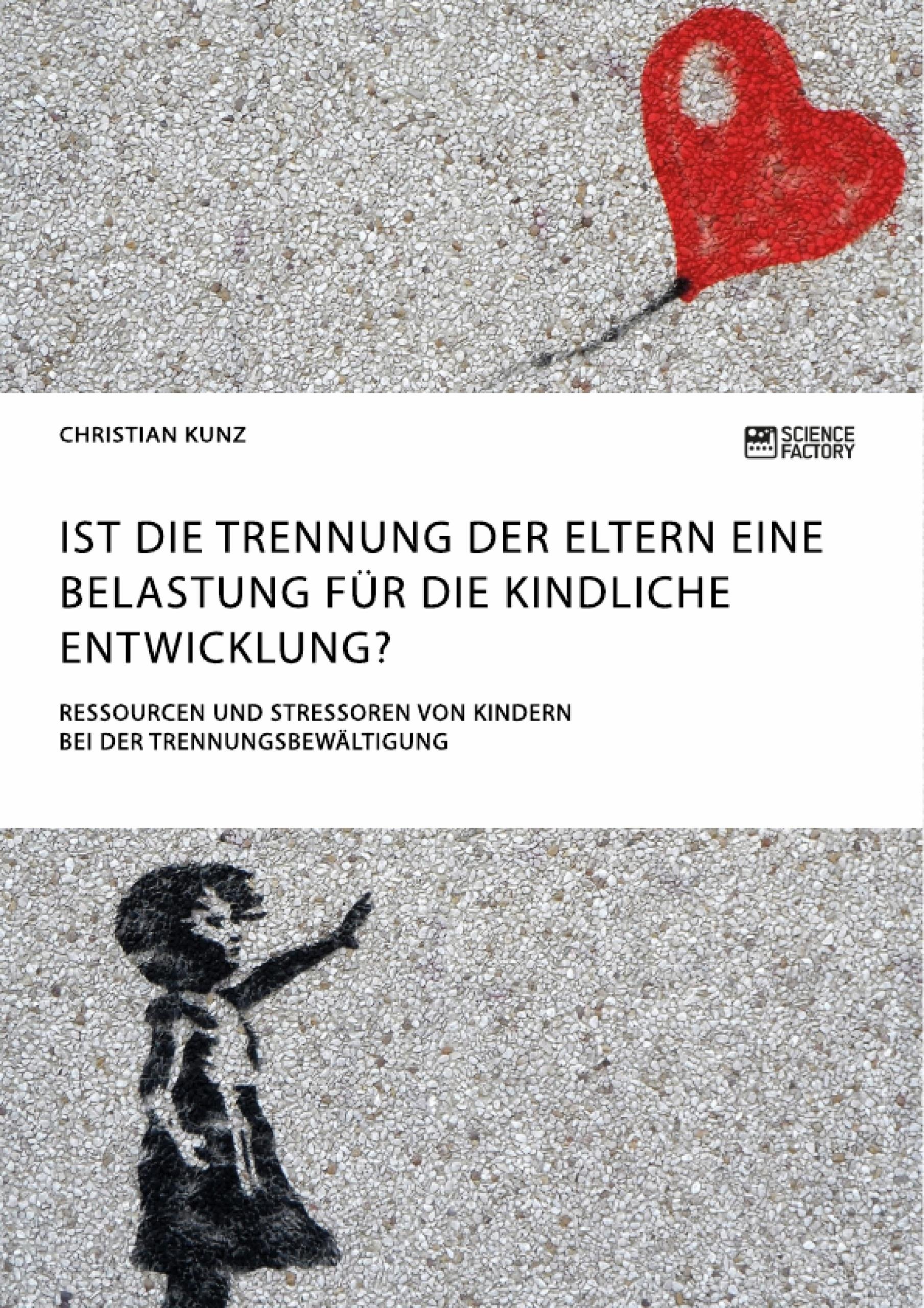 Titel: Ist die Trennung der Eltern eine Belastung für die kindliche Entwicklung? Ressourcen und Stressoren von Kindern bei der Trennungsbewältigung