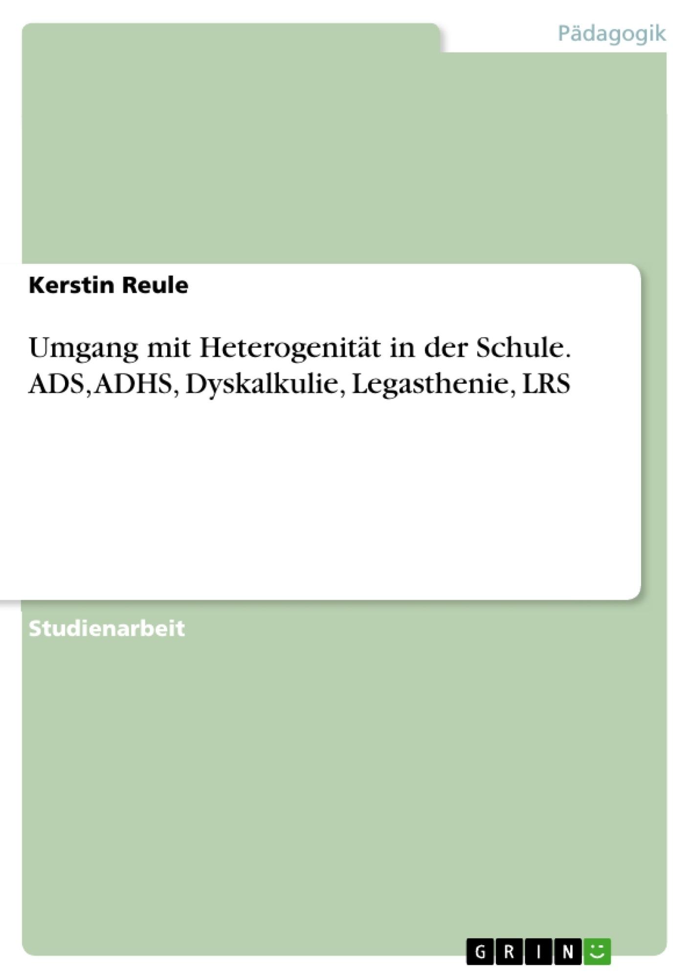 Titel: Umgang mit Heterogenität in der Schule. ADS, ADHS, Dyskalkulie, Legasthenie,  LRS
