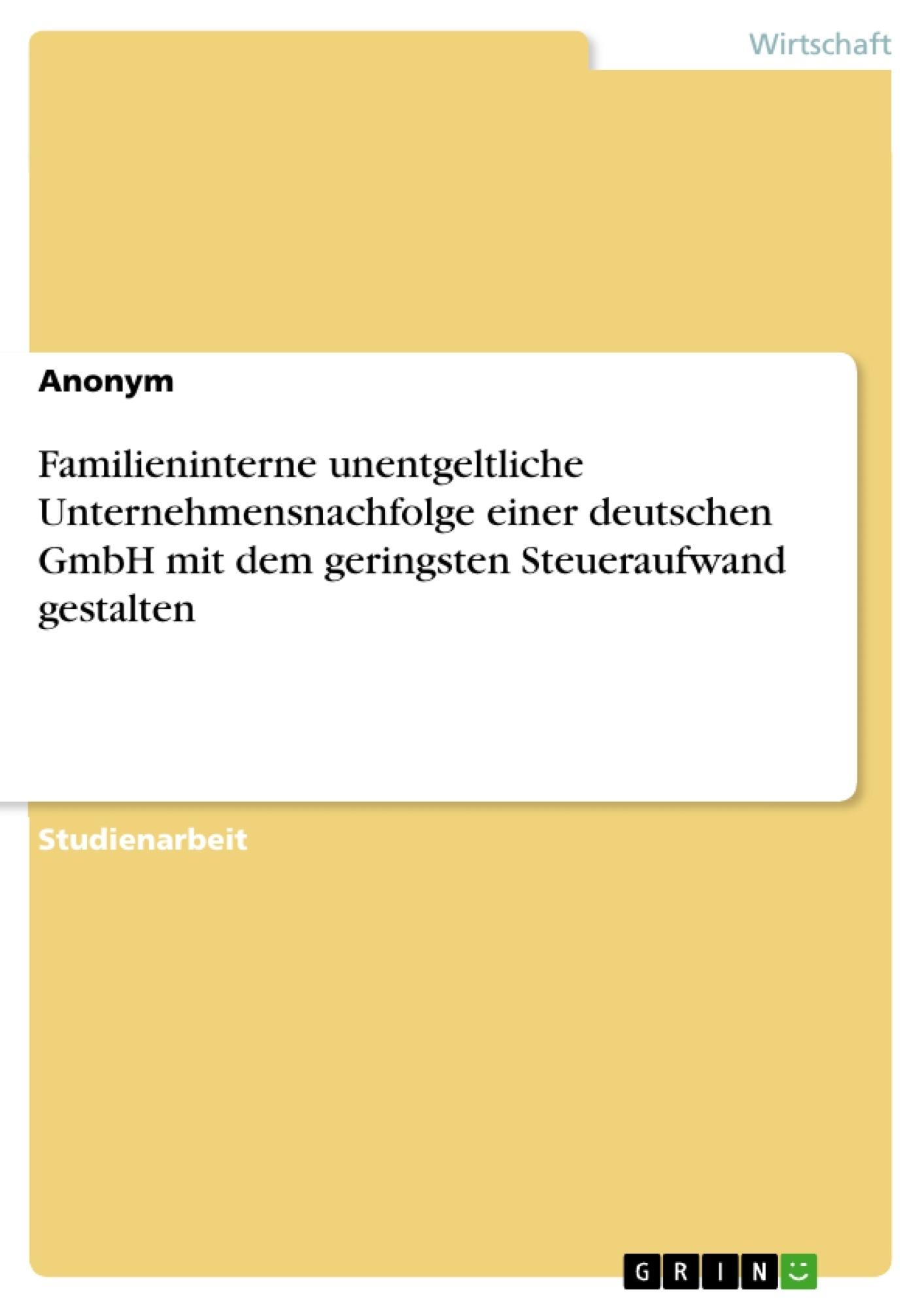 Titel: Familieninterne unentgeltliche Unternehmensnachfolge einer deutschen GmbH mit dem geringsten Steueraufwand gestalten